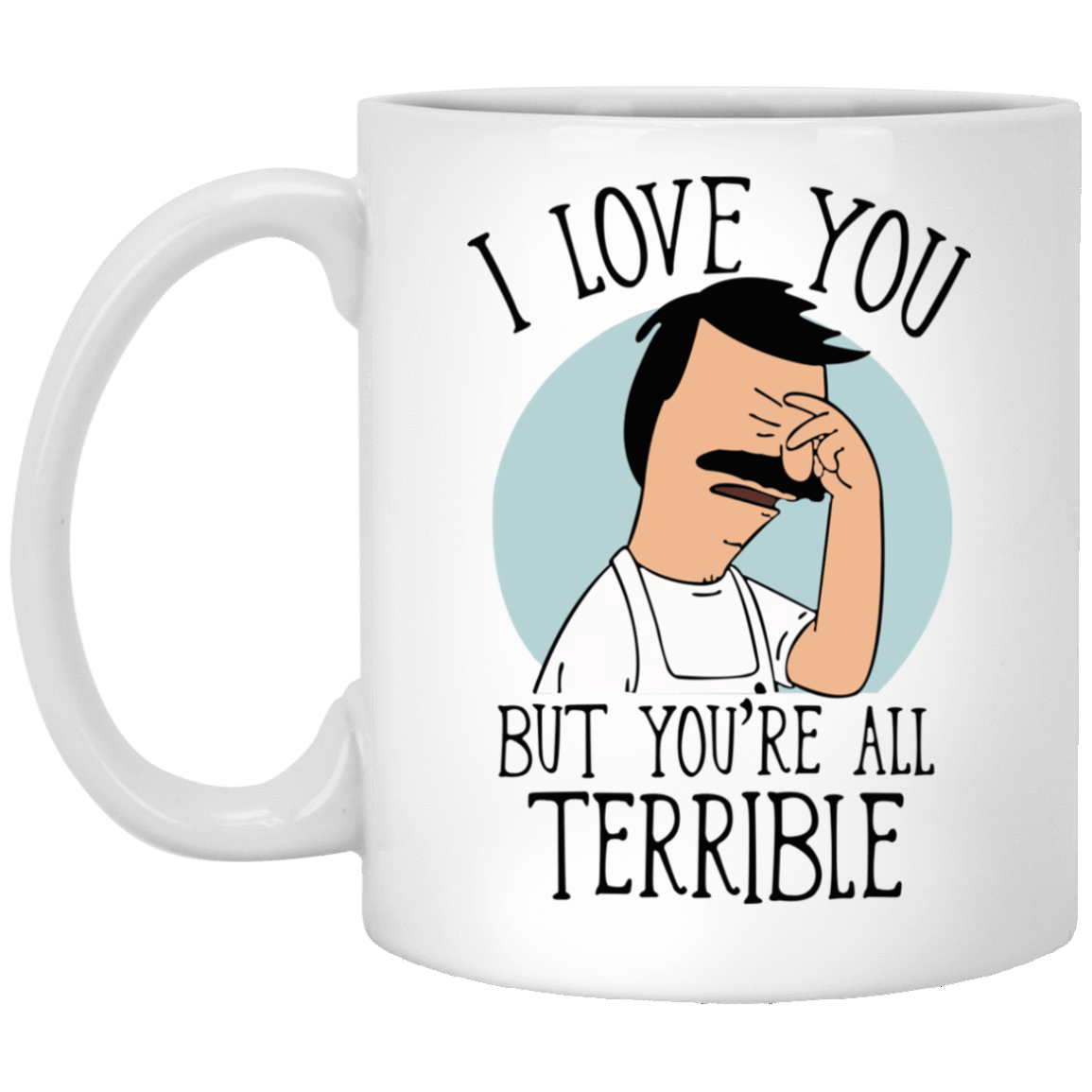 Bob's Burgers: I Love You But You're All Terrible Mug 1005-9786-72789309-47417 - Tee Ript