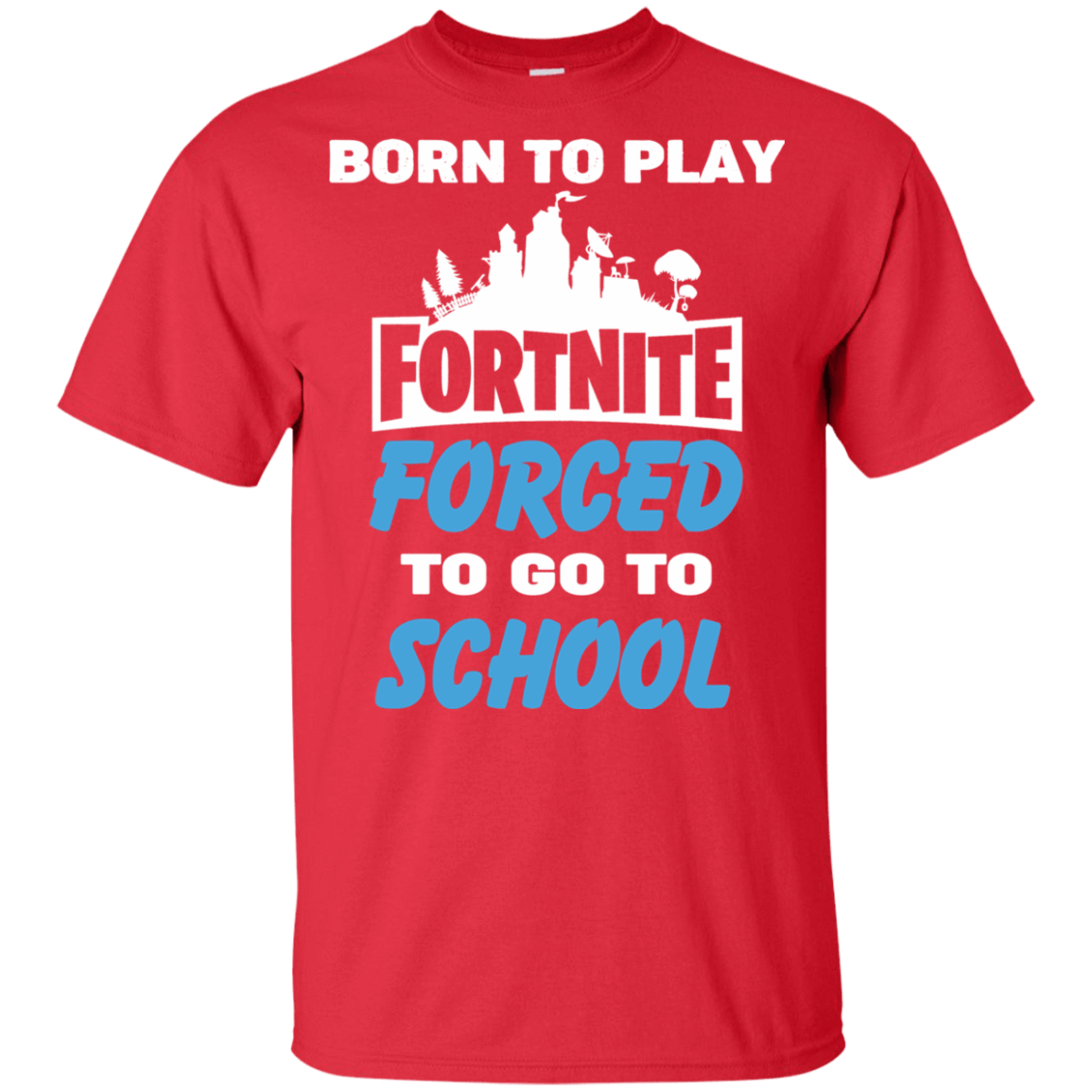 Born To Play Fortnite Forced To Go To School - TEE RIPT