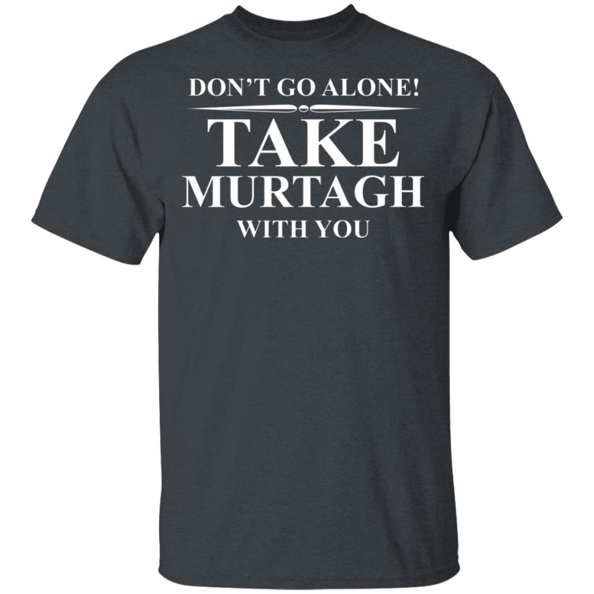 Don't Go Alone Take Murtagh With You T-Shirts, Hoodies 1049-9957-92796760-48192 - Tee Ript