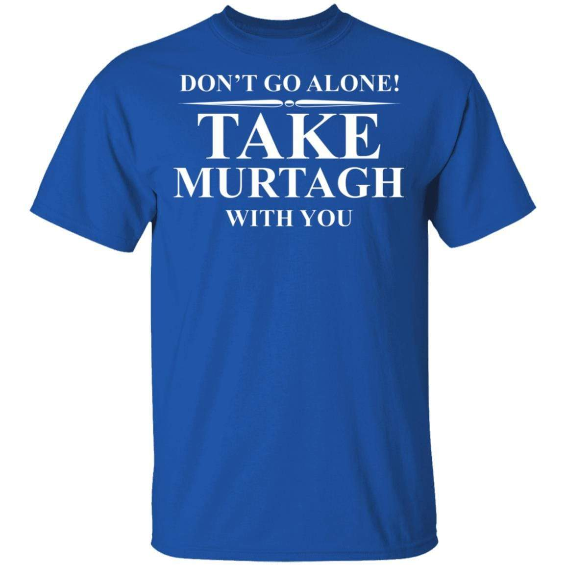 Don't Go Alone Take Murtagh With You T-Shirts, Hoodies 1049-9971-92796760-48286 - Tee Ript