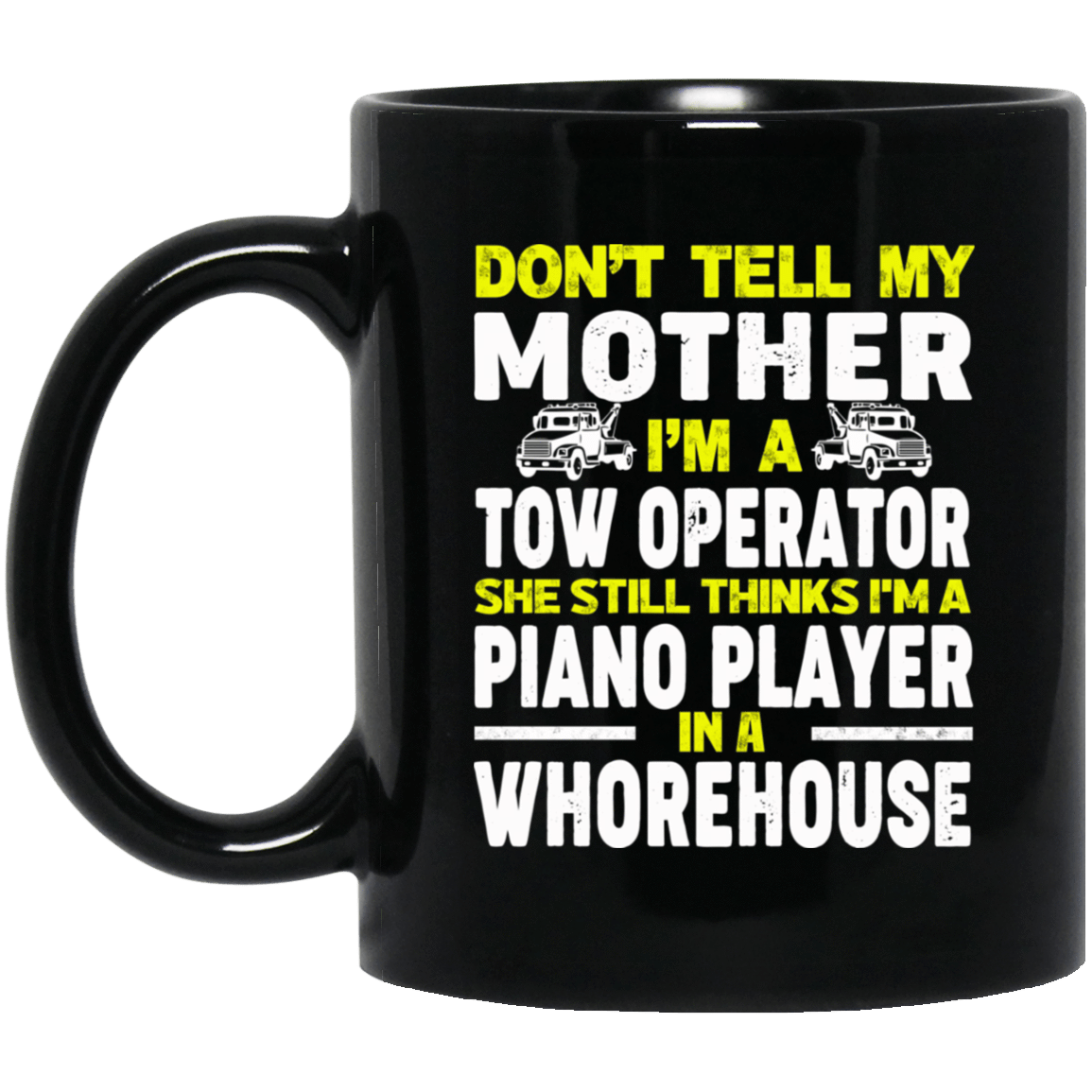 Don't Tell My Mother I'm A Tow Operator She Still Thinks I'm A Piano Player In A Whorehouse Mug 1065-10181-74095369-49307 - Tee Ript