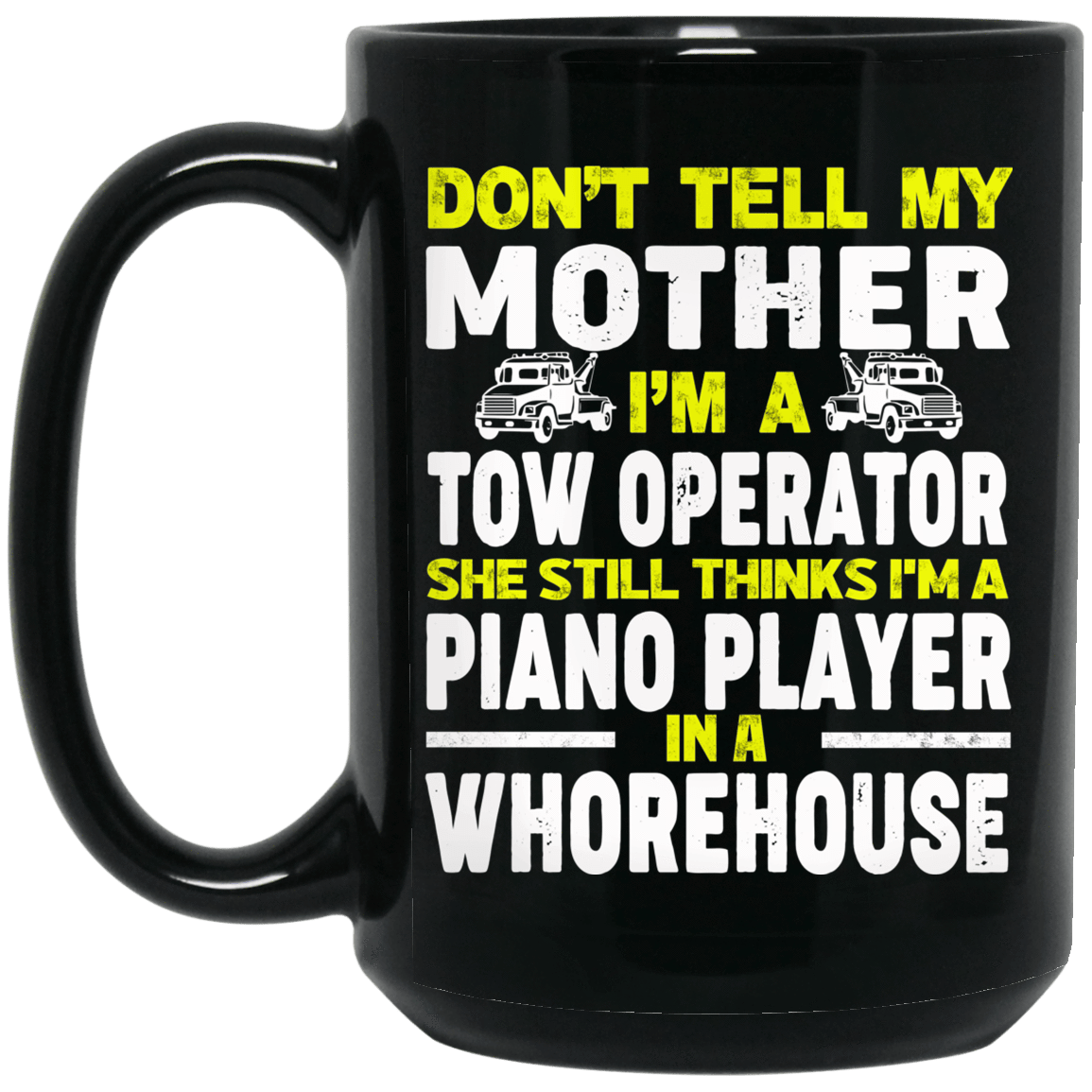 Don't Tell My Mother I'm A Tow Operator She Still Thinks I'm A Piano Player In A Whorehouse Mug 1066-10182-74095370-49311 - Tee Ript
