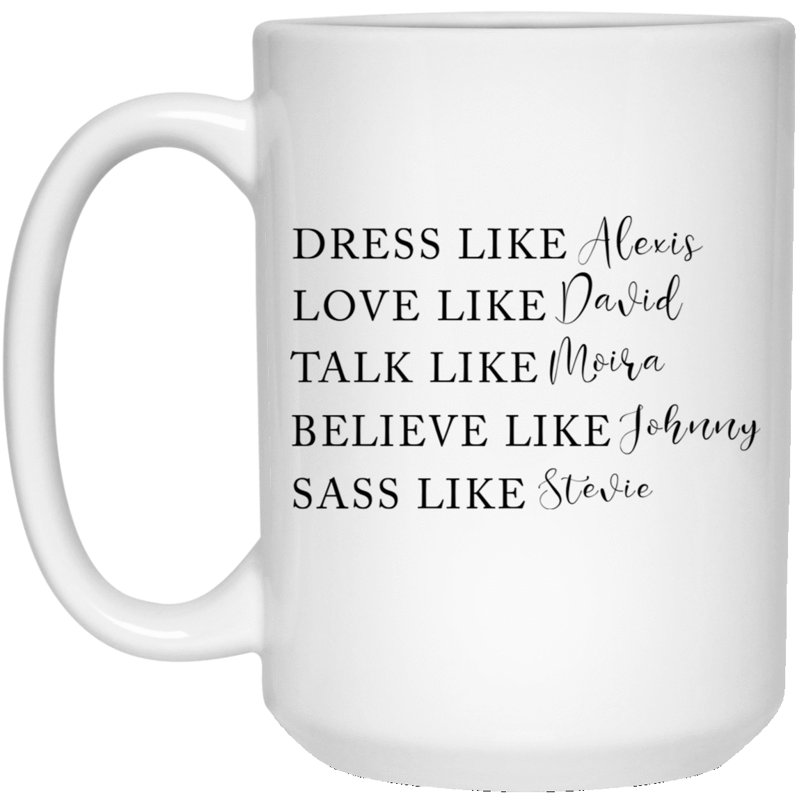 Dress Like Alexis Love Like David Talk Like Moira Believe Like Johnny Sass Like Stevie Mug 1032-9816-88282884-47456 - Tee Ript