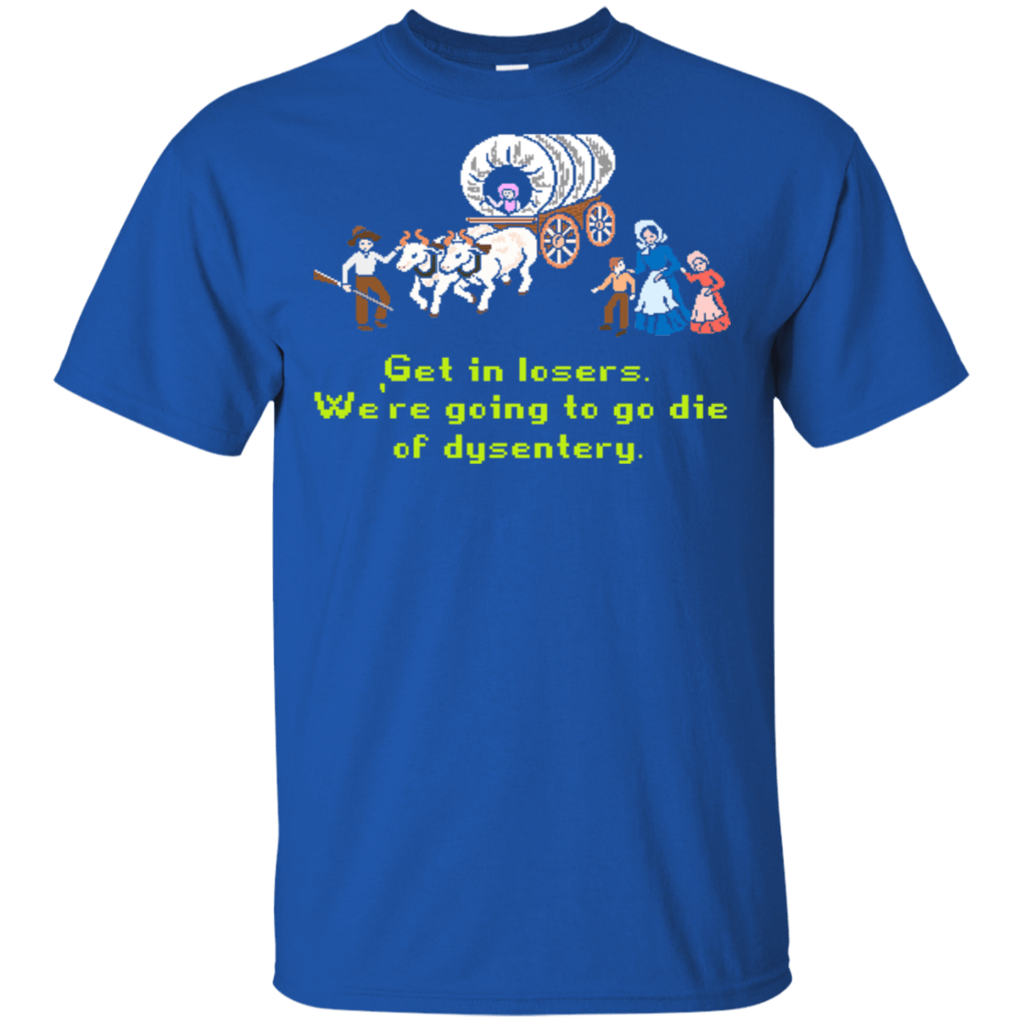 Get In Losers We're Going To Go Die Of Dysentery T-Shirts, Hoodie, Tank 22-110-78050364-249 - Tee Ript