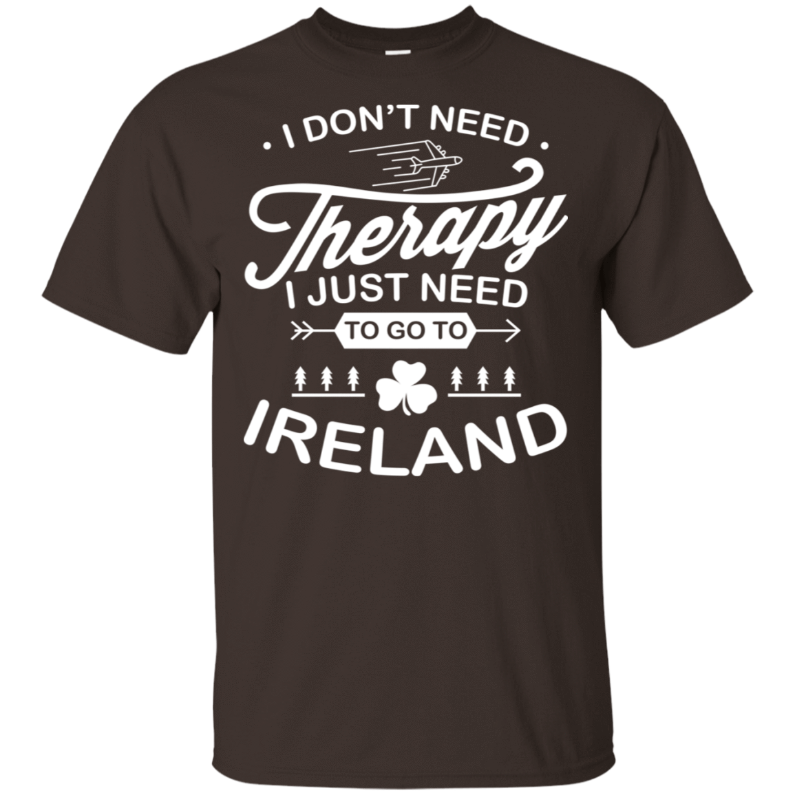 I Don't Need Therapy I Just Need To Go To Ireland 22-2283-73423298-12087 - Tee Ript