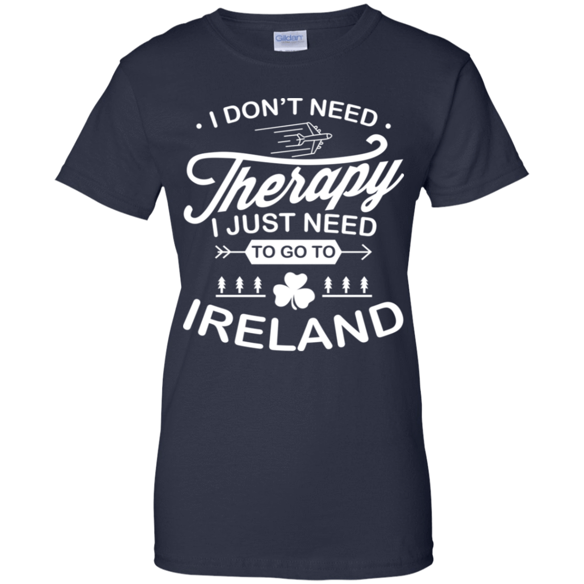 I Don't Need Therapy I Just Need To Go To Ireland 939-9259-73423301-44765 - Tee Ript