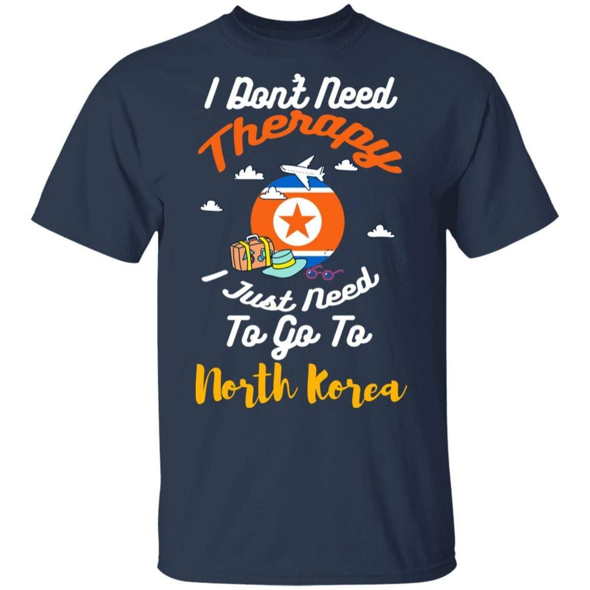I Don't Need Therapy I Just Need To Go To North Korea T-Shirts, Hoodies 1049-9966-87589183-48248 - Tee Ript