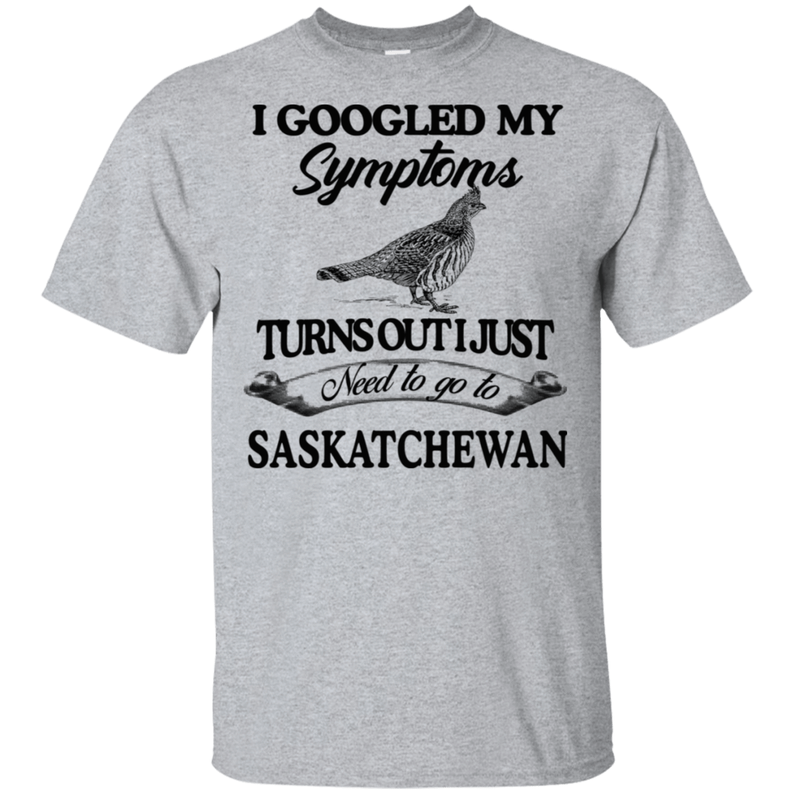 I Googled My Symptoms Turns Out I Just Need To Go To Saskatchewan 22-115-71994783-254 - Tee Ript