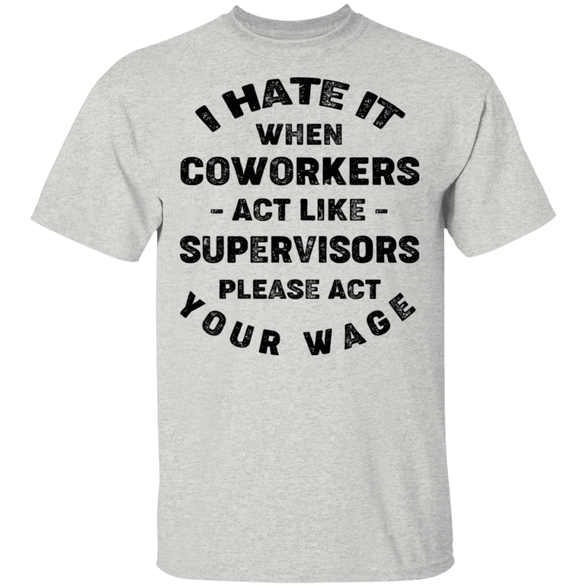 I Hate It When Coworkers Act Like Supervisors Please Act Your Wage T-Shirts, Hoodies, Tank 22-2475-79820341-12568 - Tee Ript