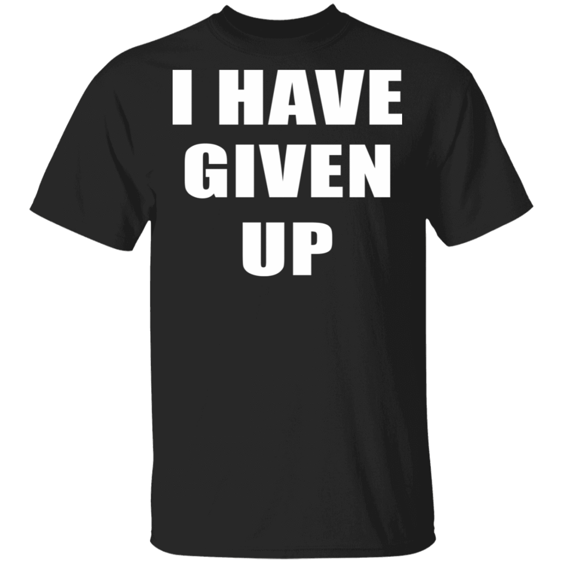 I Have Given Up T-Shirts, Hoodies 1049-9953-81804073-48144 - Tee Ript