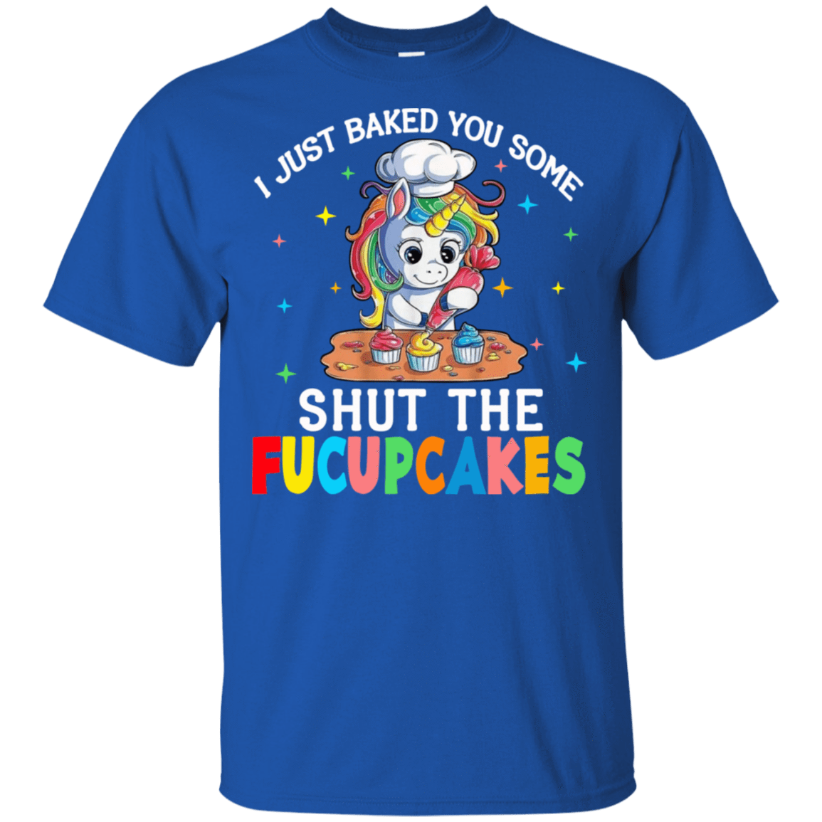 I Just Baked You Some Shut The Fucupcakes Unicorn 22-110-73564722-249 - Tee Ript