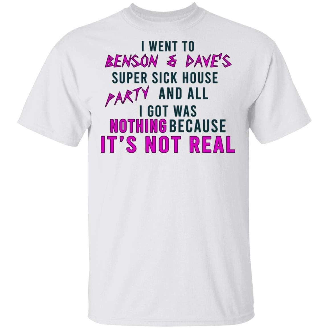 I Went To Benson & Dave's Super Sick House Party And All I Got Was Nothing Because It's Not Real T-Shirts, Hoodies 1049-9974-87390858-48300 - Tee Ript