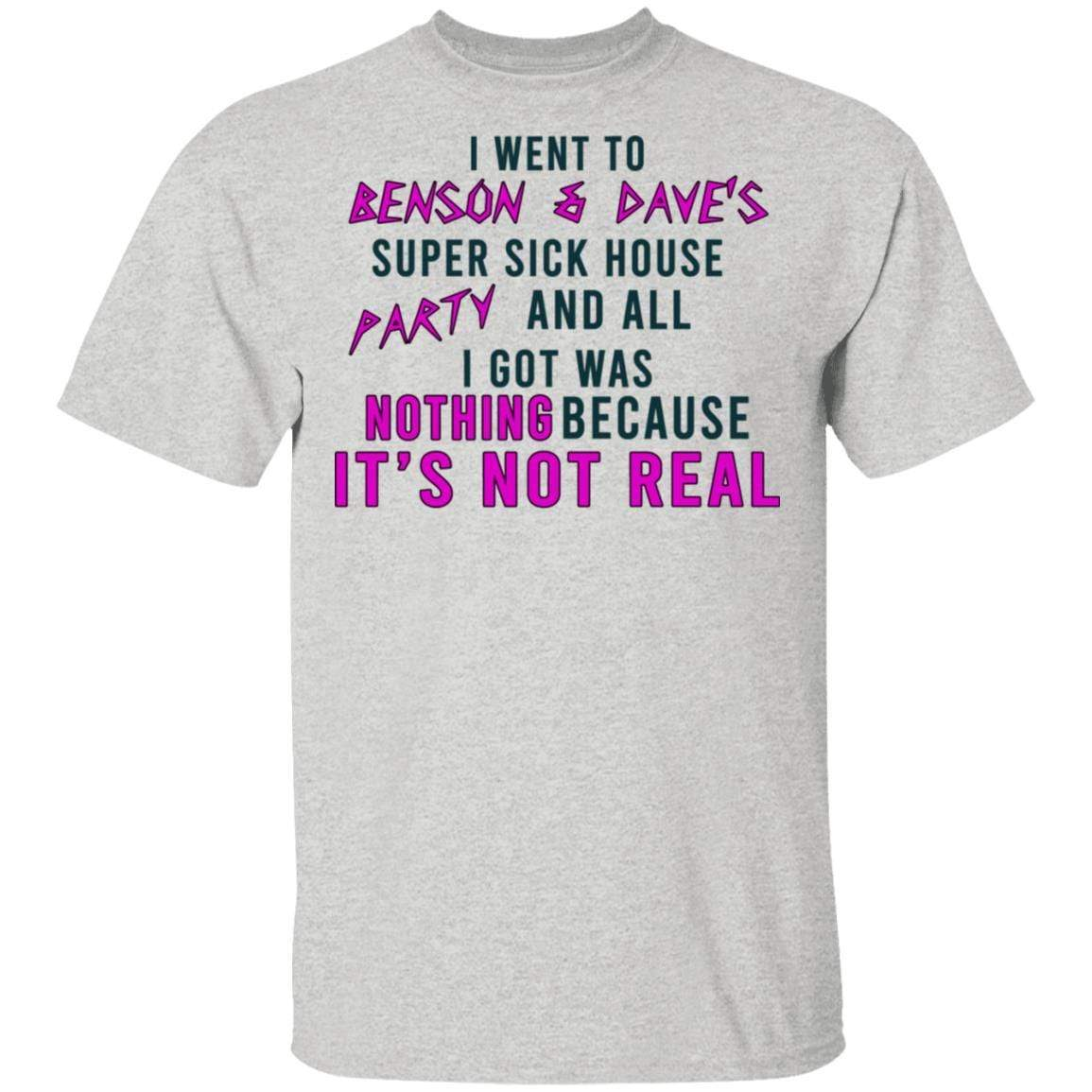 I Went To Benson & Dave's Super Sick House Party And All I Got Was Nothing Because It's Not Real T-Shirts, Hoodies 1049-9952-87390858-48184 - Tee Ript