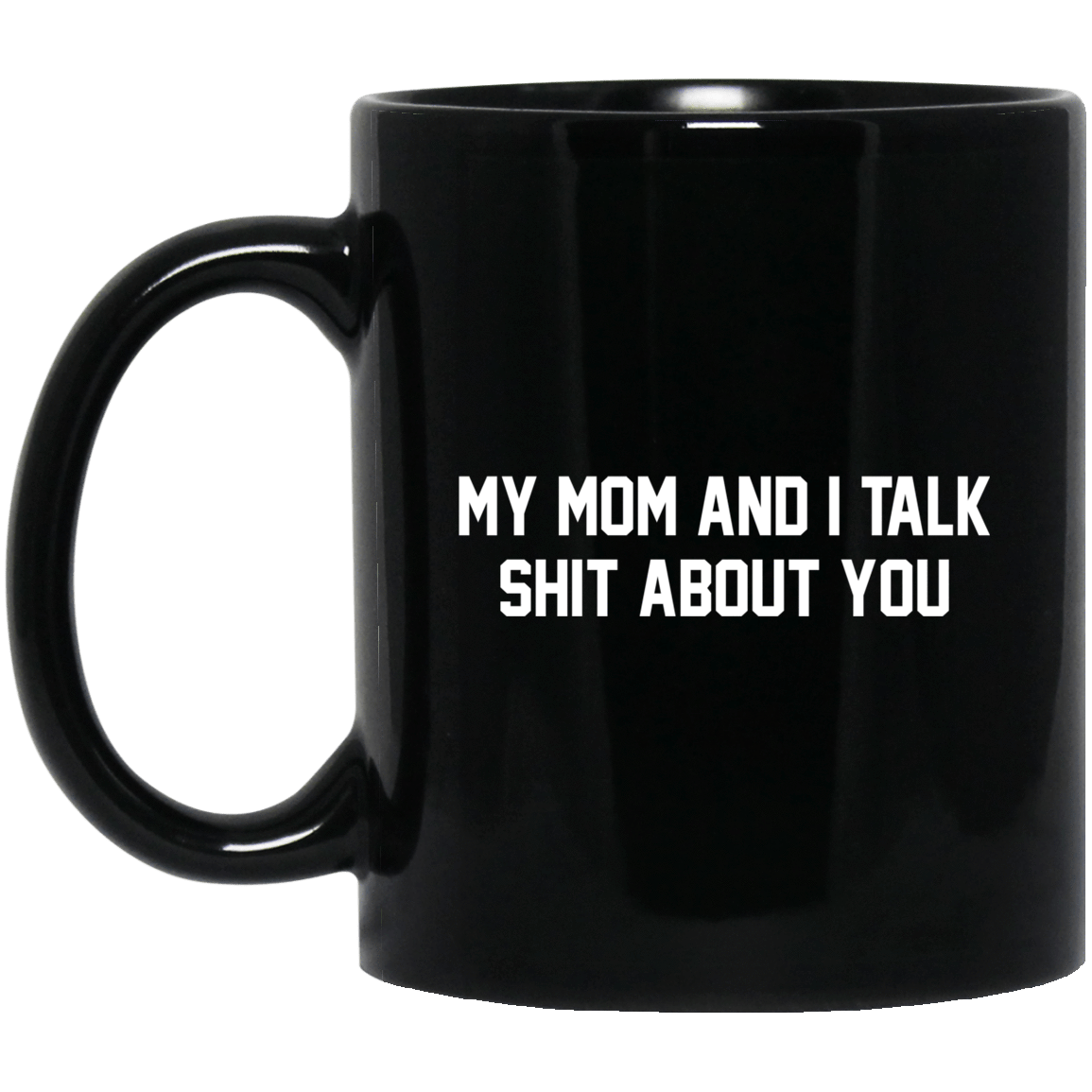 My Mom And I Talk Shit About You Mug 1065-10181-72519626-49307 - Tee Ript