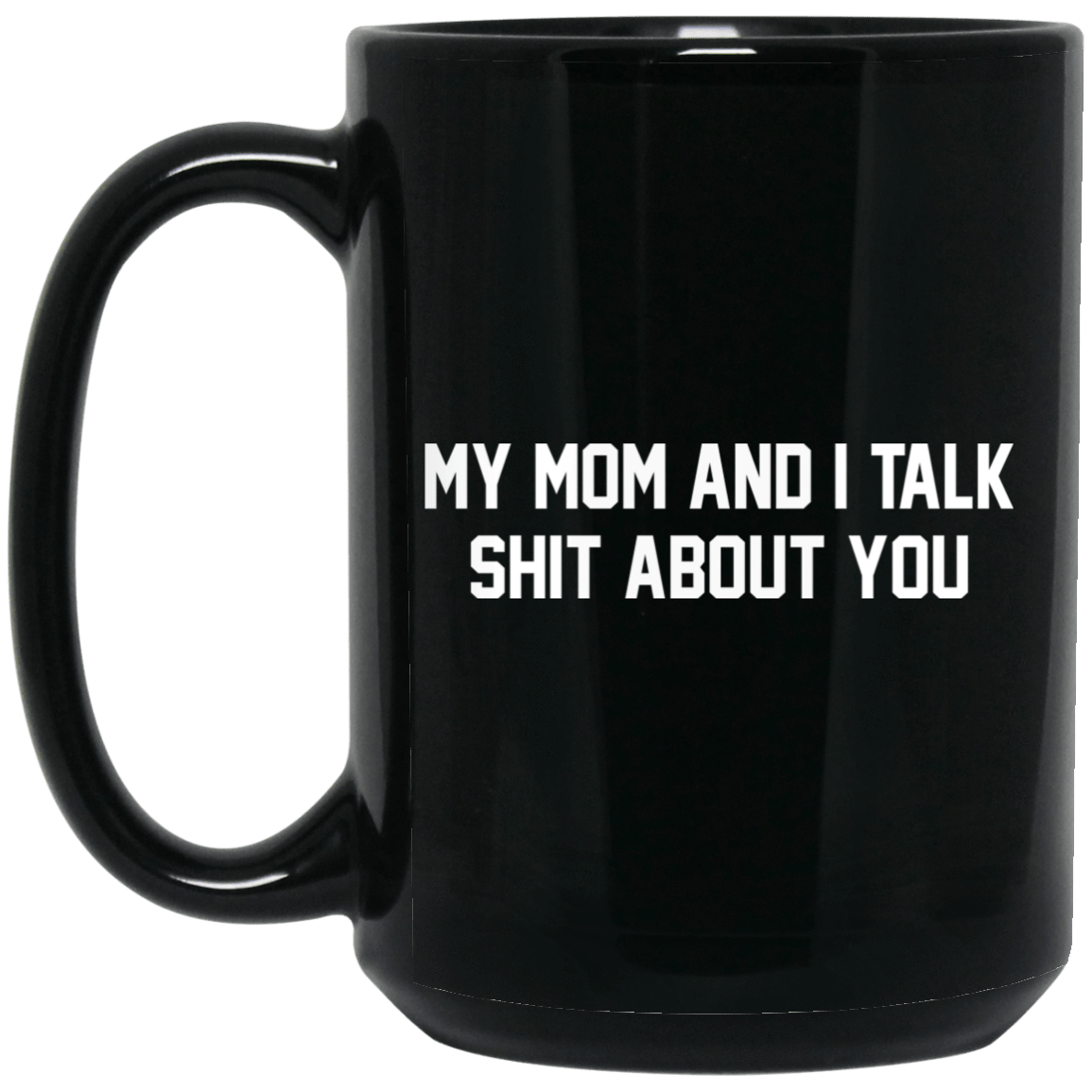 My Mom And I Talk Shit About You Mug 1066-10182-72519627-49311 - Tee Ript