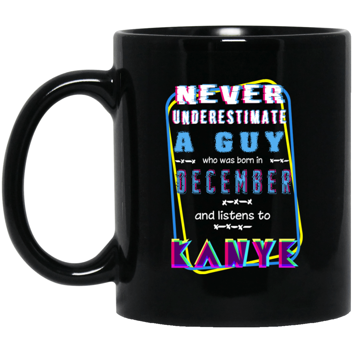 Never Underestimate A Guy Who Was Born In December And Listens To Kanye West Mug 1065-10181-76152191-49307 - Tee Ript