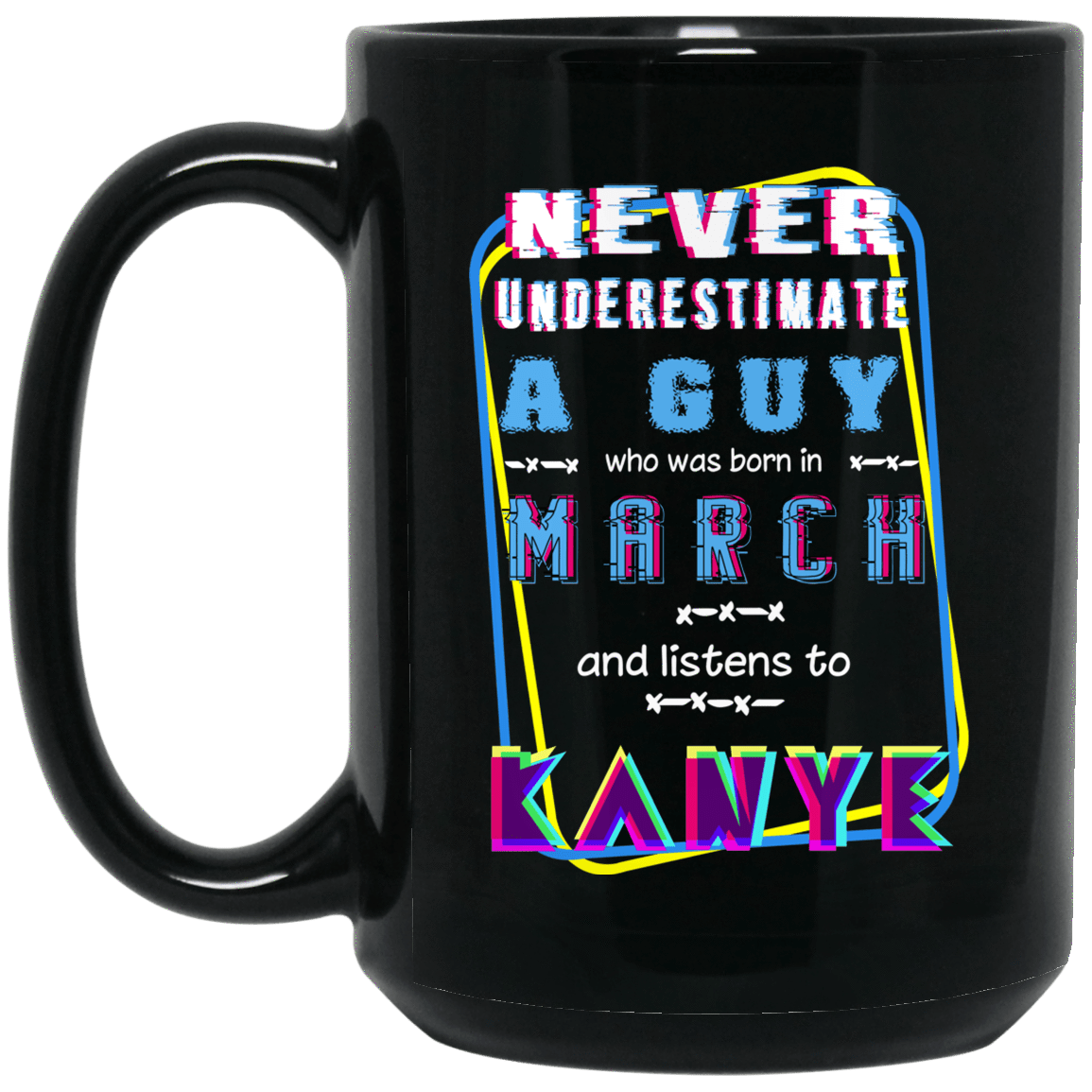 Never Underestimate A Guy Who Was Born In March And Listens To Kanye West Mug 1066-10182-76152210-49311 - Tee Ript