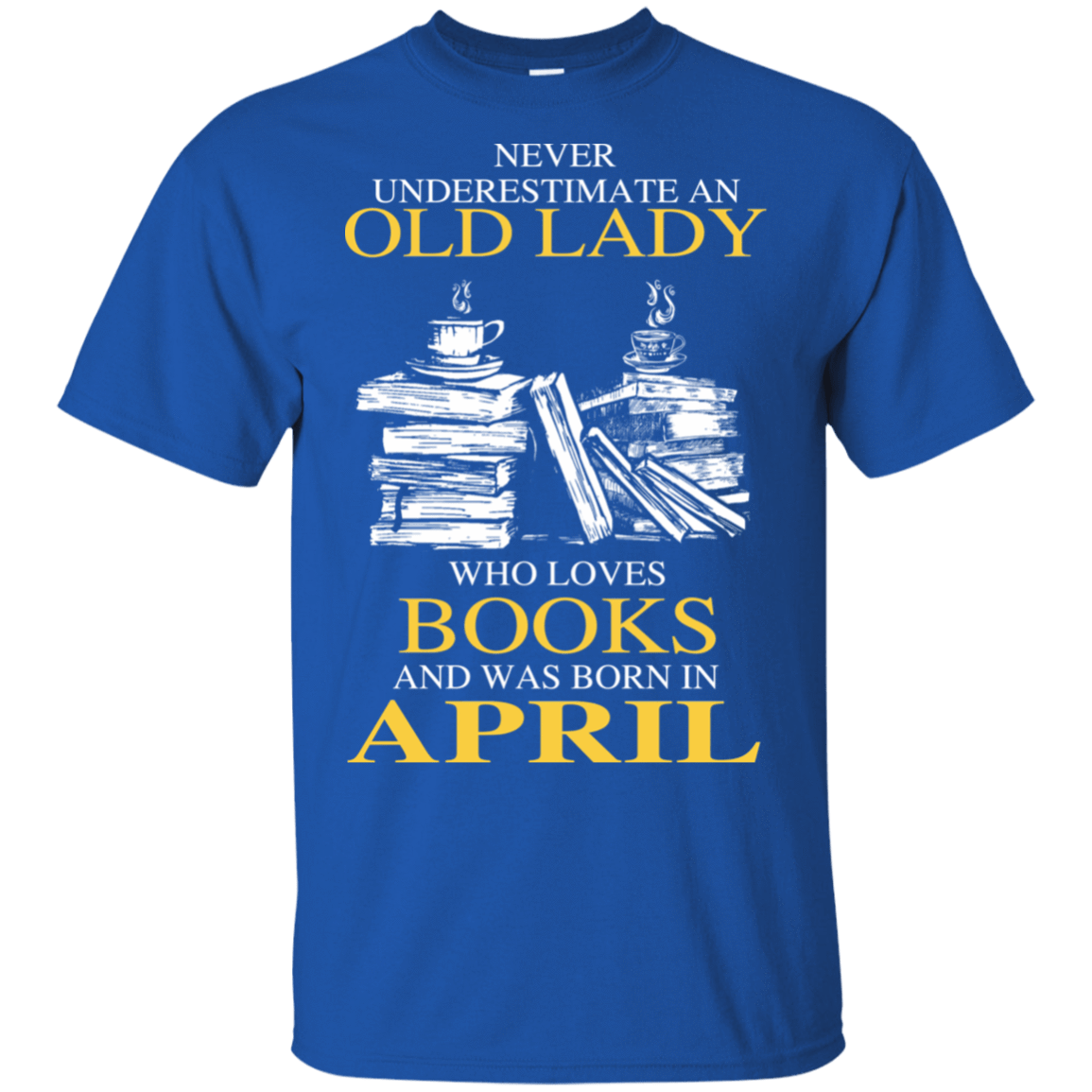 Never Underestimate An Old Lady Who Loves Books And Was Born In April T-Shirts, Hoodies 22-110-78318936-249 - Tee Ript