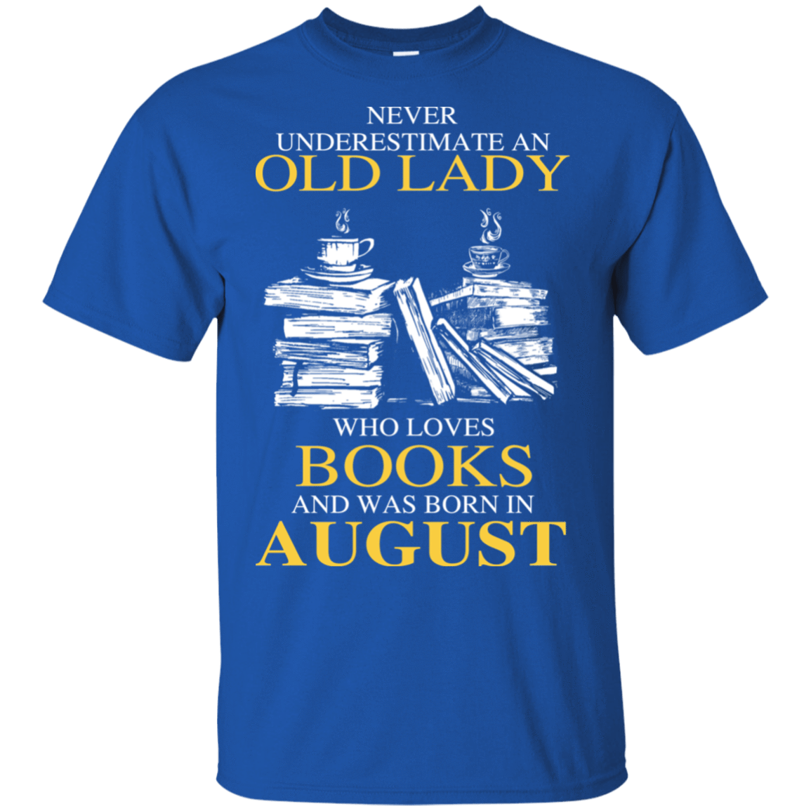 Never Underestimate An Old Lady Who Loves Books And Was Born In August T-Shirts, Hoodies 22-110-78318928-249 - Tee Ript