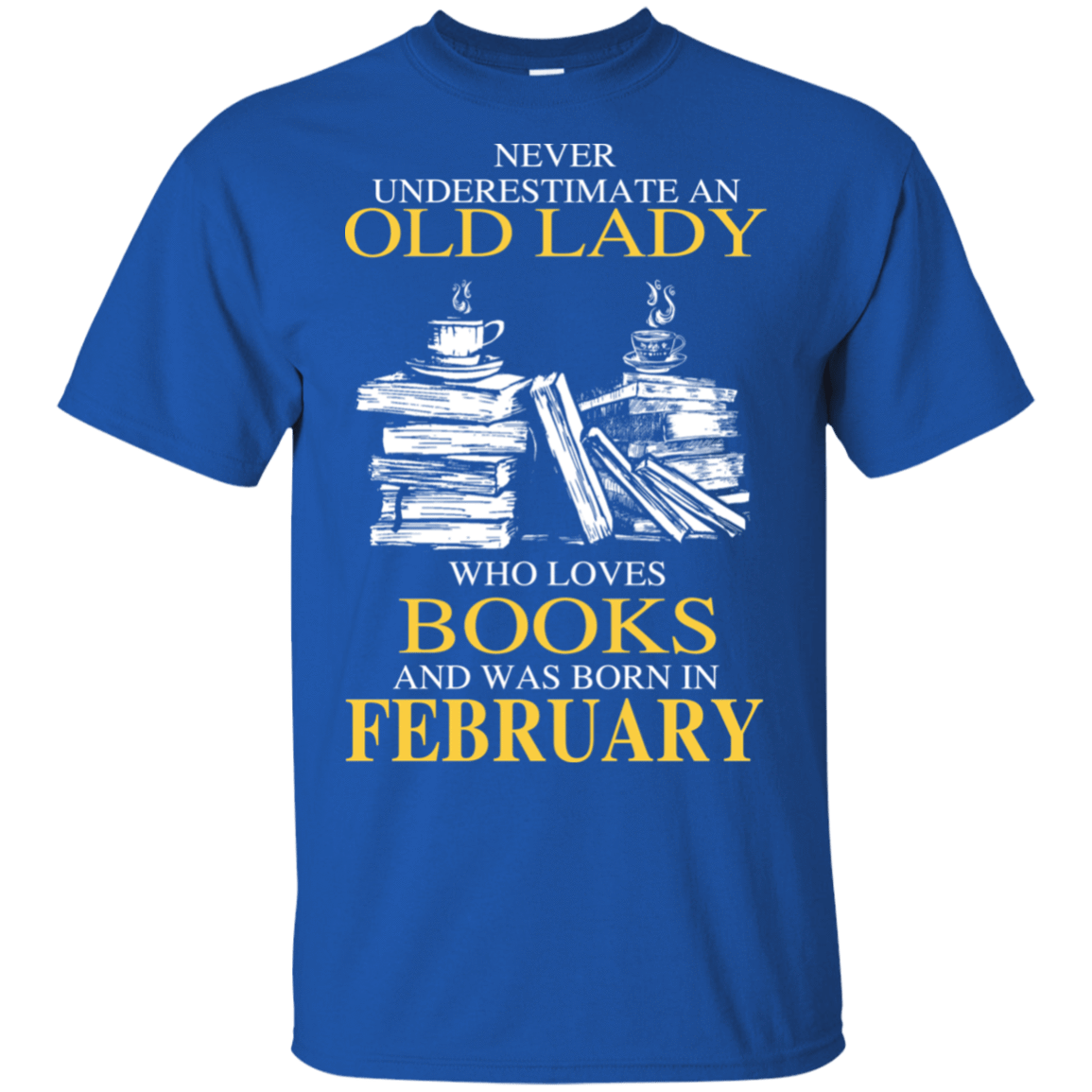 Never Underestimate An Old Lady Who Loves Books And Was Born In February T-Shirts, Hoodies 22-110-78318940-249 - Tee Ript