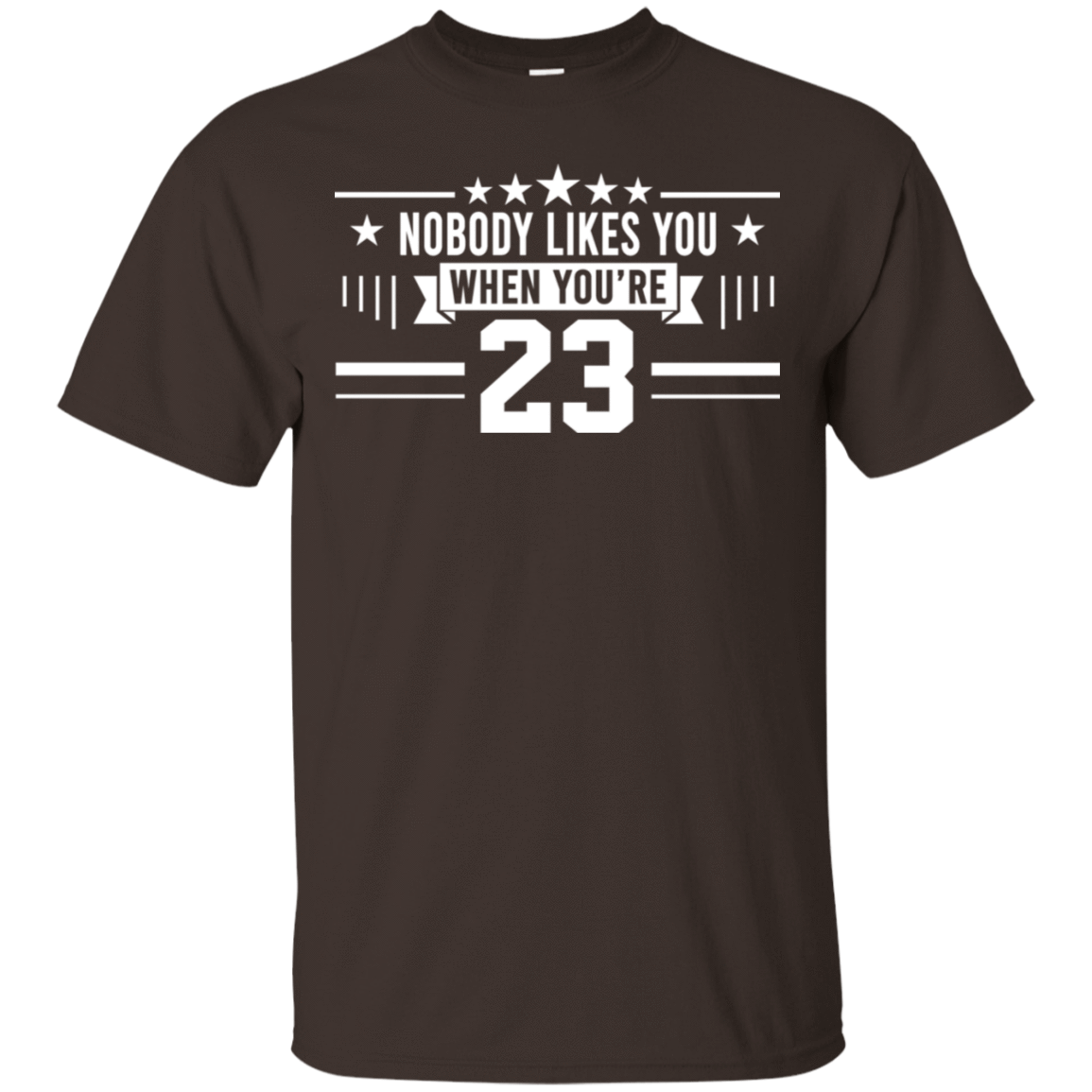 Nobody Likes You When You're 23 T-Shirts, Hoodie, Tank 22-2283-78466492-12087 - Tee Ript