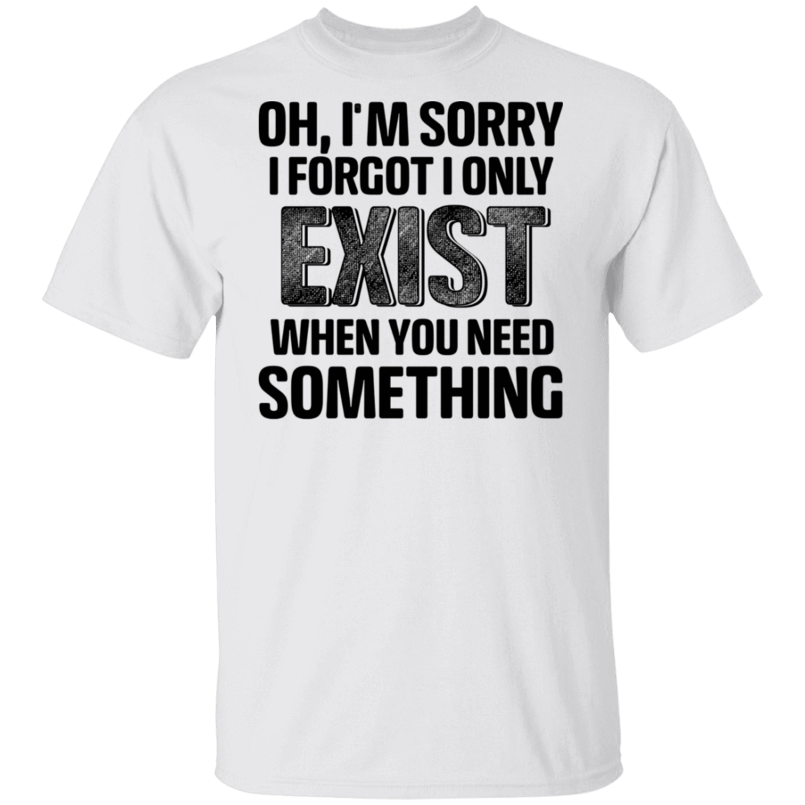 Oh I'm Sorry I Forgot I Only Exist When You Need Something T-Shirts, Hoodies, Tank 1049-9974-80344249-48300 - Tee Ript