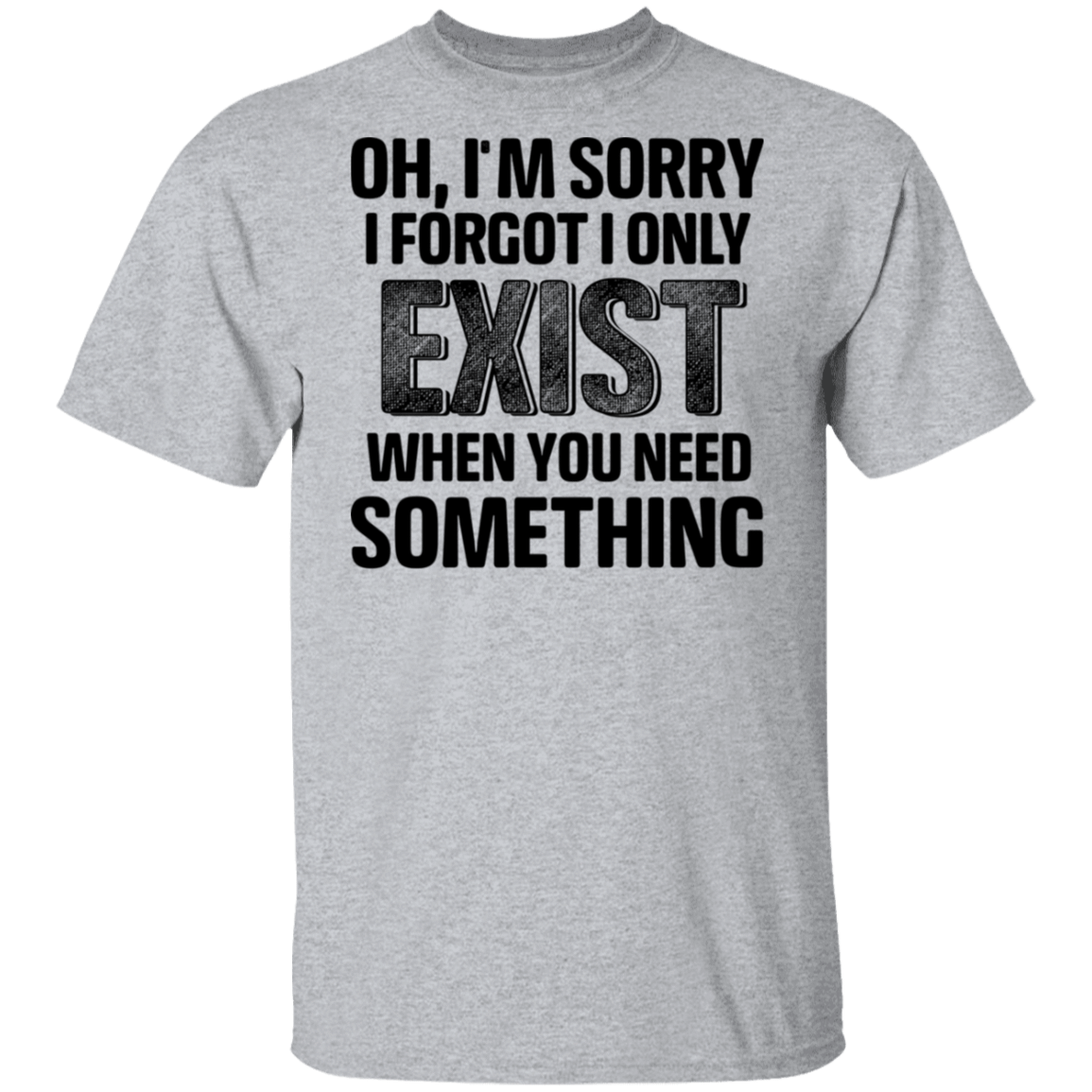 Oh I'm Sorry I Forgot I Only Exist When You Need Something T-Shirts, Hoodies, Tank 1049-9972-80344249-48200 - Tee Ript