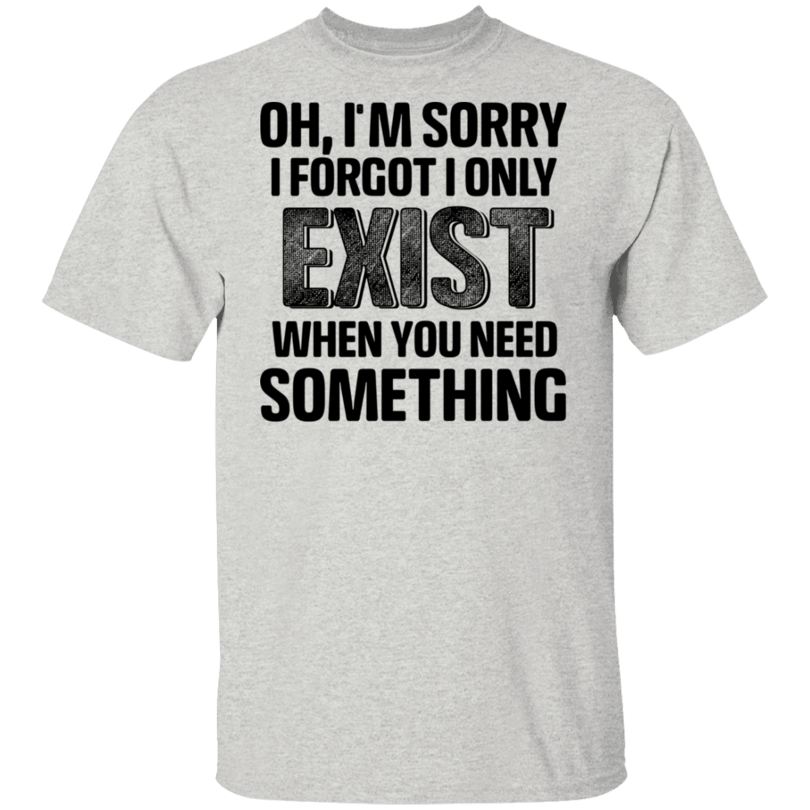 Oh I'm Sorry I Forgot I Only Exist When You Need Something T-Shirts, Hoodies, Tank 1049-9952-80344249-48184 - Tee Ript