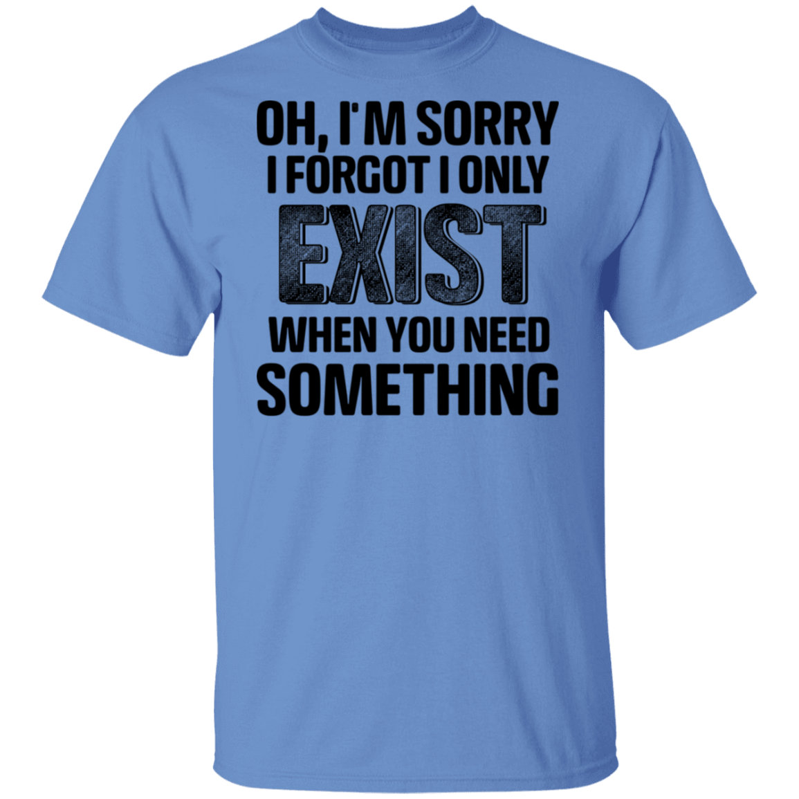 Oh I'm Sorry I Forgot I Only Exist When You Need Something T-Shirts, Hoodies, Tank 1049-9955-80344249-48160 - Tee Ript