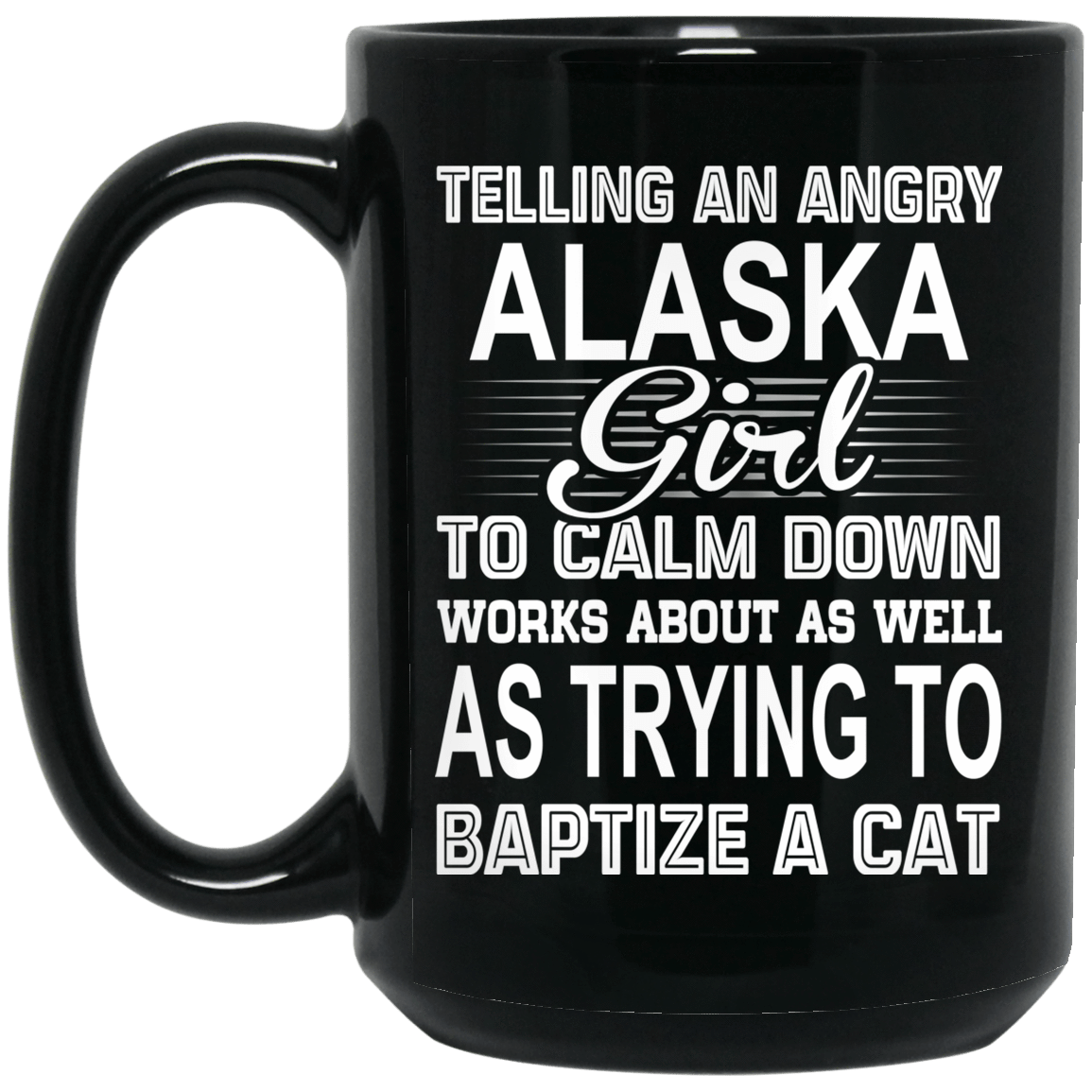 Telling An Angry Alaska Girl To Calm Down Works About As Well As Trying To Baptize A Cat Mug 1066-10182-76151929-49311 - Tee Ript