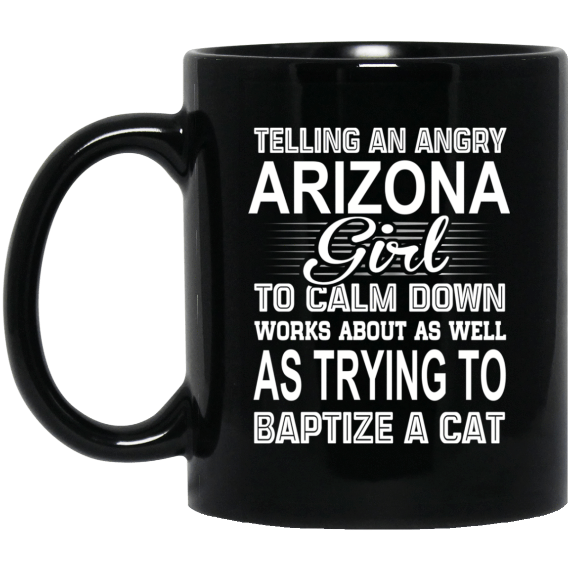 Telling An Angry Arizona Girl To Calm Down Works About As Well As Trying To Baptize A Cat Mug 1065-10181-76151926-49307 - Tee Ript