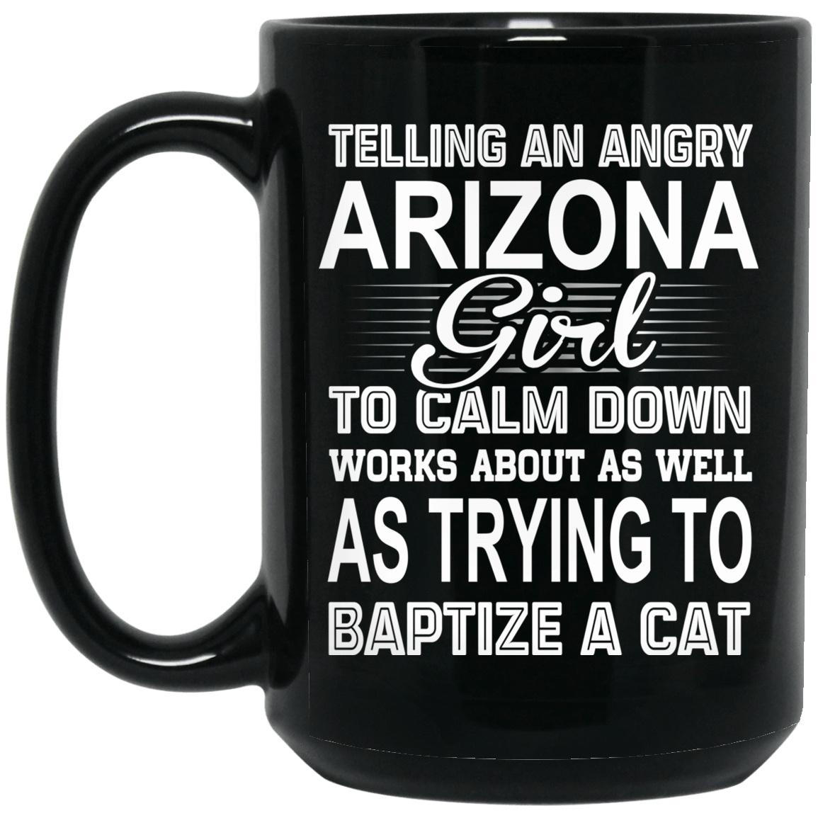 Telling An Angry Arizona Girl To Calm Down Works About As Well As Trying To Baptize A Cat Mug 1066-10182-76151927-49311 - Tee Ript