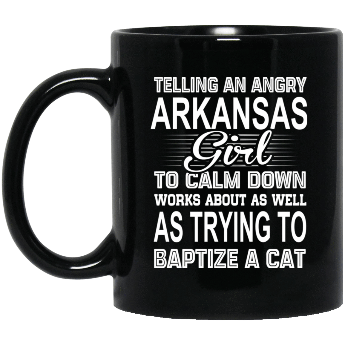 Telling An Angry Arkansas Girl To Calm Down Works About As Well As Trying To Baptize A Cat Mug 1065-10181-76151924-49307 - Tee Ript