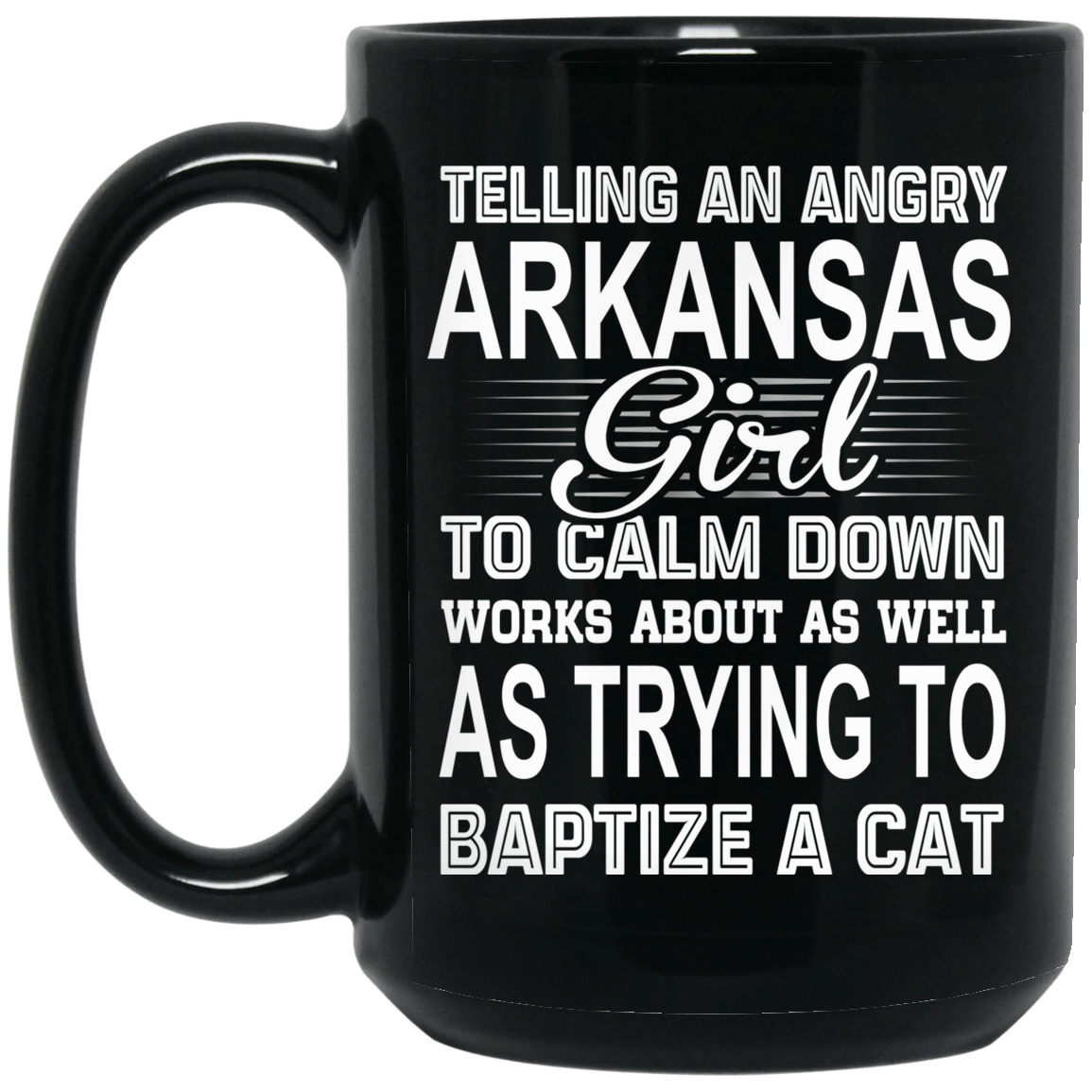 Telling An Angry Arkansas Girl To Calm Down Works About As Well As Trying To Baptize A Cat Mug 1066-10182-76151925-49311 - Tee Ript