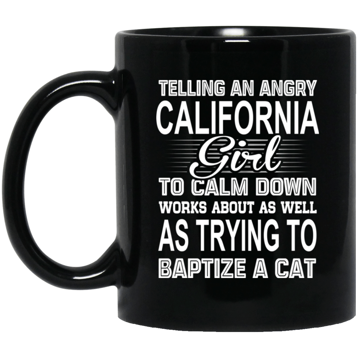 Telling An Angry California Girl To Calm Down Works About As Well As Trying To Baptize A Cat Mug 1065-10181-76151922-49307 - Tee Ript