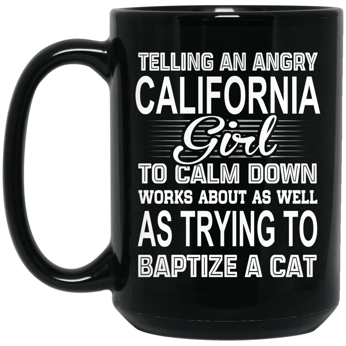 Telling An Angry California Girl To Calm Down Works About As Well As Trying To Baptize A Cat Mug 1066-10182-76151923-49311 - Tee Ript