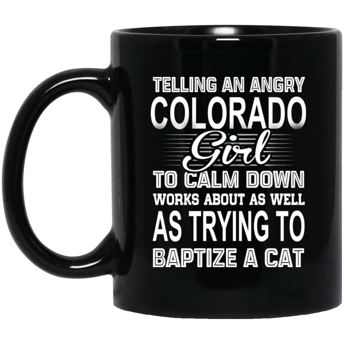 Telling An Angry Colorado Girl To Calm Down Works About As Well As Trying To Baptize A Cat Mug 1065-10181-76151920-49307 - Tee Ript