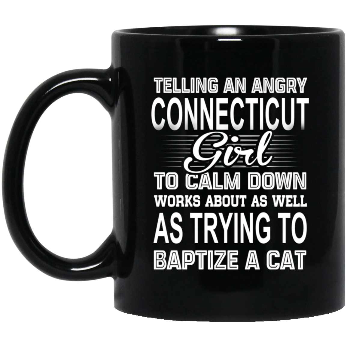 Telling An Angry Connecticut Girl To Calm Down Works About As Well As Trying To Baptize A Cat Mug 1065-10181-76151918-49307 - Tee Ript