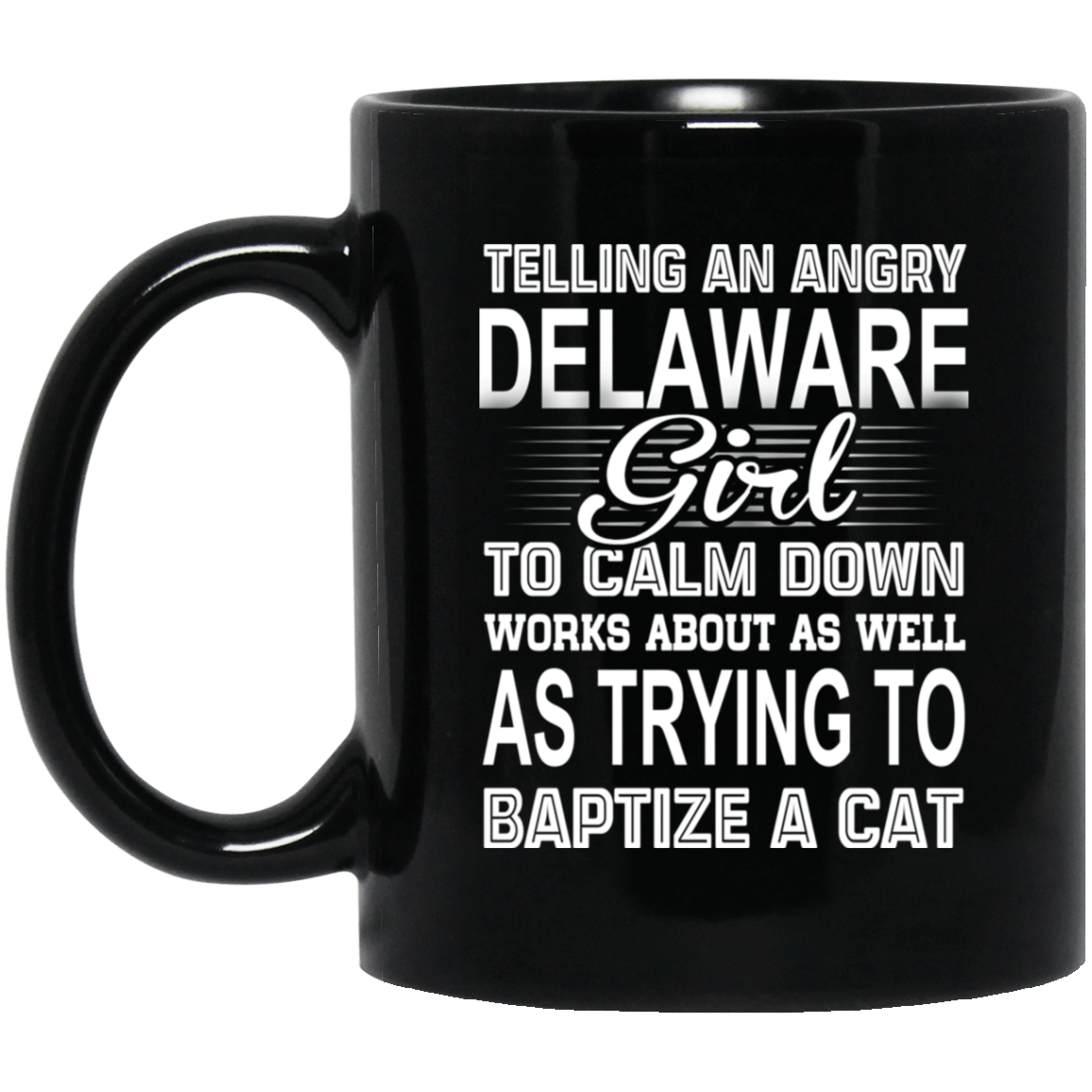 Telling An Angry Delaware Girl To Calm Down Works About As Well As Trying To Baptize A Cat Mug 1065-10181-76151916-49307 - Tee Ript