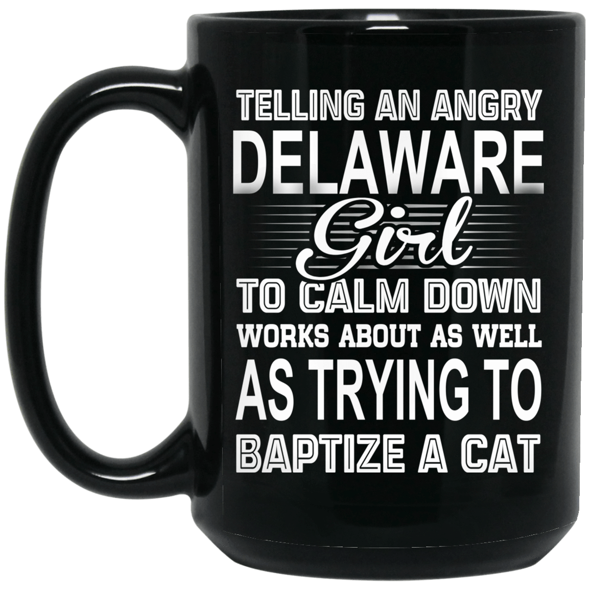 Telling An Angry Delaware Girl To Calm Down Works About As Well As Trying To Baptize A Cat Mug 1066-10182-76151917-49311 - Tee Ript