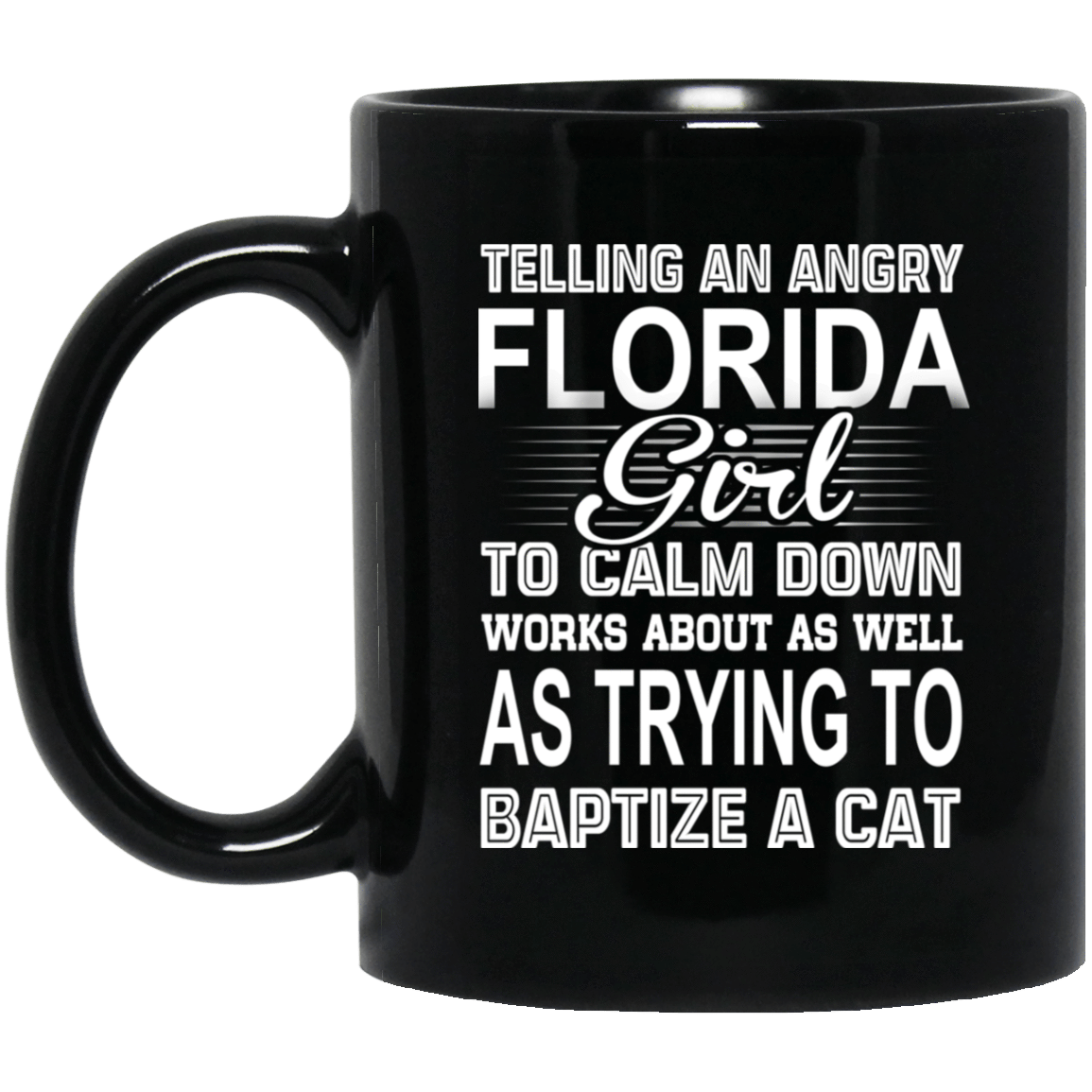 Telling An Angry Florida Girl To Calm Down Works About As Well As Trying To Baptize A Cat Mug 1065-10181-76151653-49307 - Tee Ript