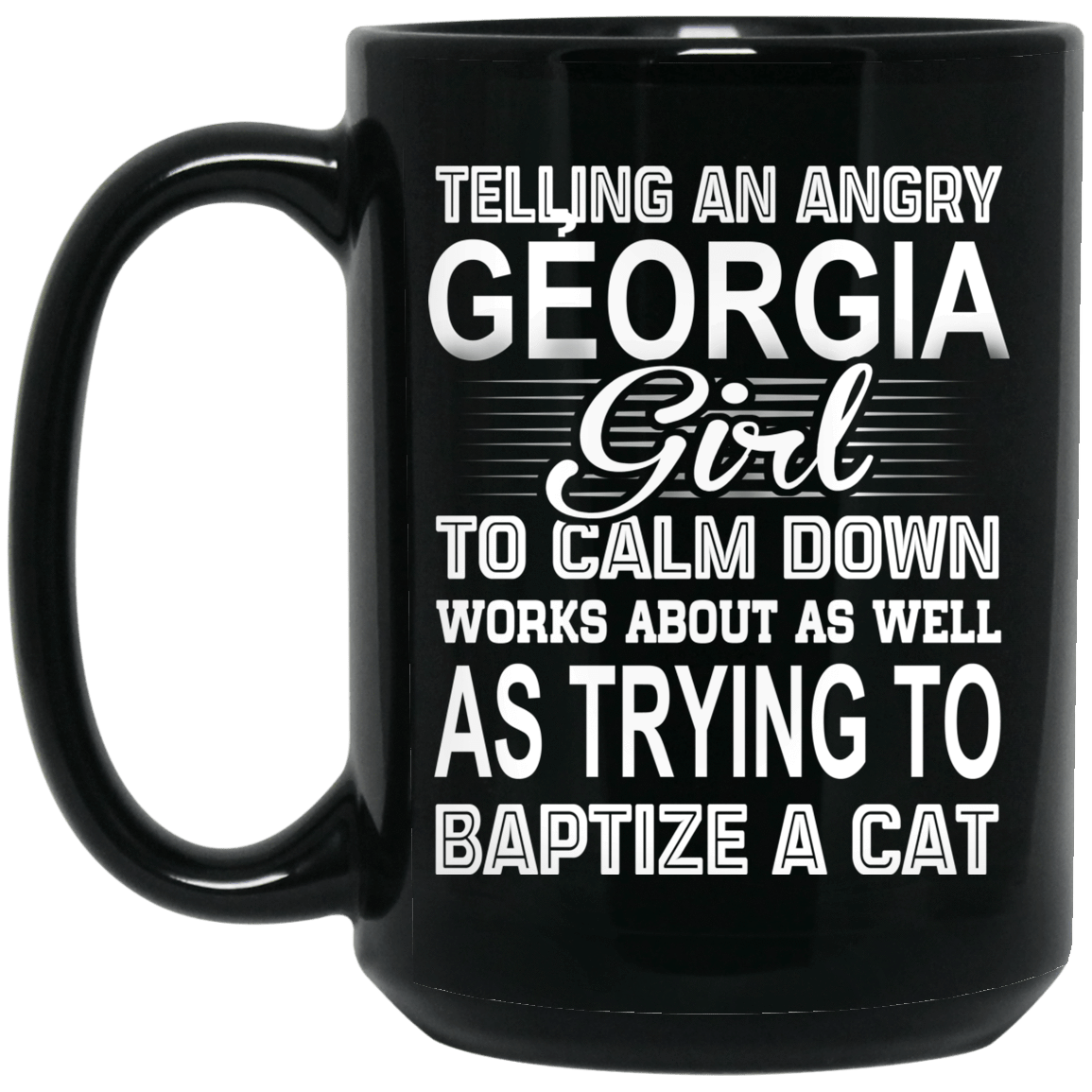 Telling An Angry Georgia Girl To Calm Down Works About As Well As Trying To Baptize A Cat Mug 1066-10182-76151652-49311 - Tee Ript