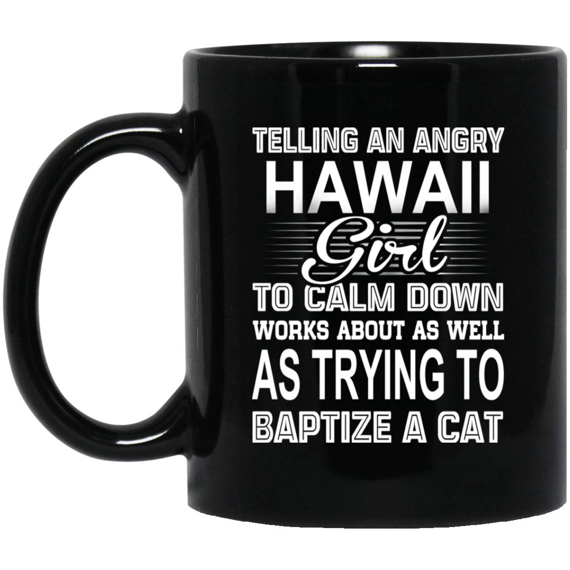 Telling An Angry Hawaii Girl To Calm Down Works About As Well As Trying To Baptize A Cat Mug 1065-10181-76151649-49307 - Tee Ript