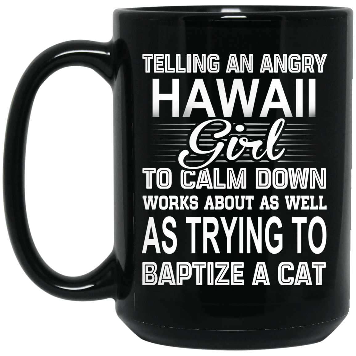 Telling An Angry Hawaii Girl To Calm Down Works About As Well As Trying To Baptize A Cat Mug 1066-10182-76151650-49311 - Tee Ript