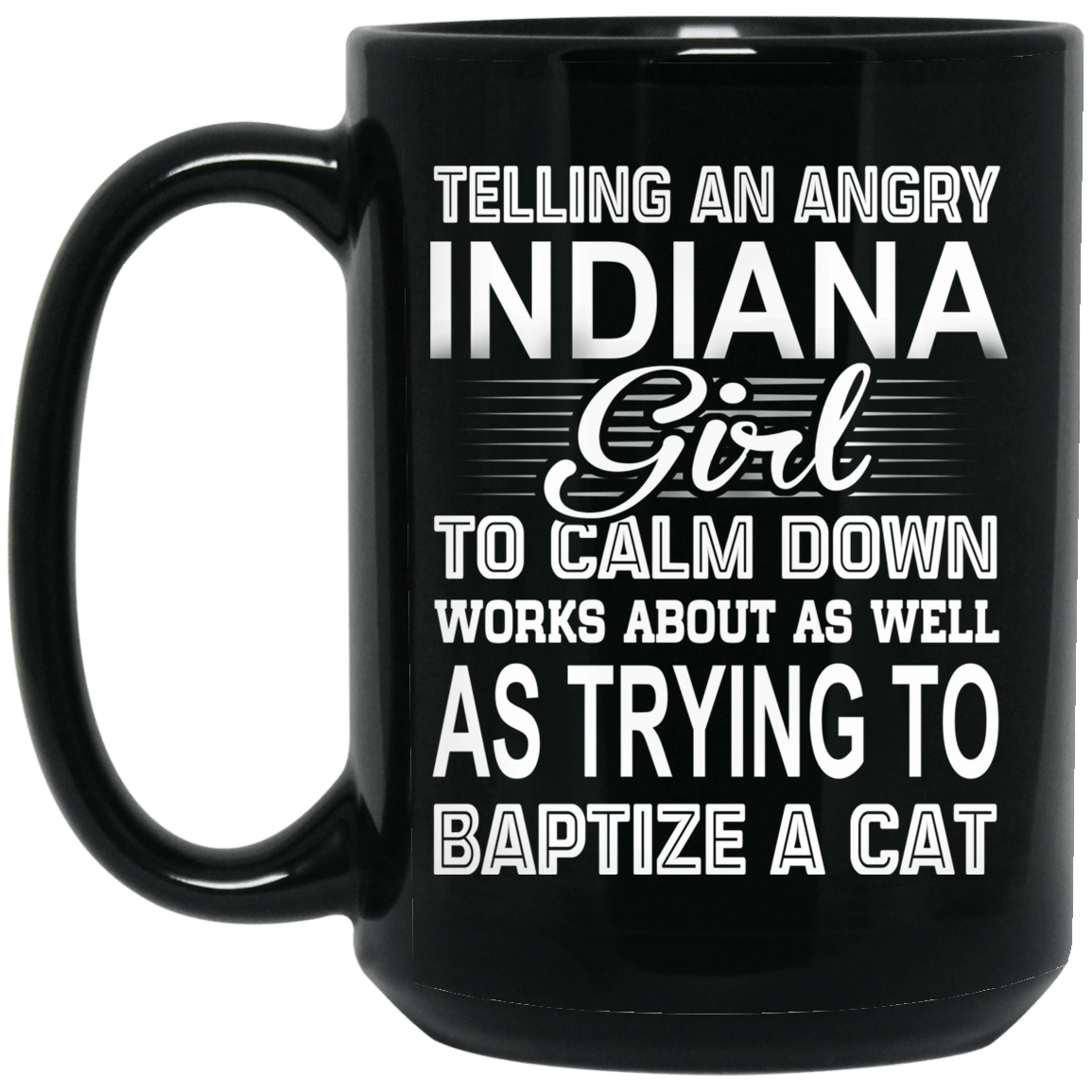 Telling An Angry Indiana Girl To Calm Down Works About As Well As Trying To Baptize A Cat Mug 1066-10182-76151646-49311 - Tee Ript