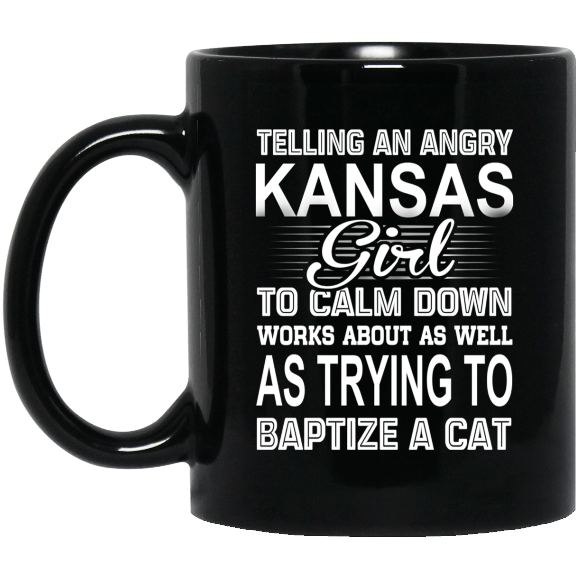 Telling An Angry Kansas Girl To Calm Down Works About As Well As Trying To Baptize A Cat Mug 1065-10181-76151643-49307 - Tee Ript