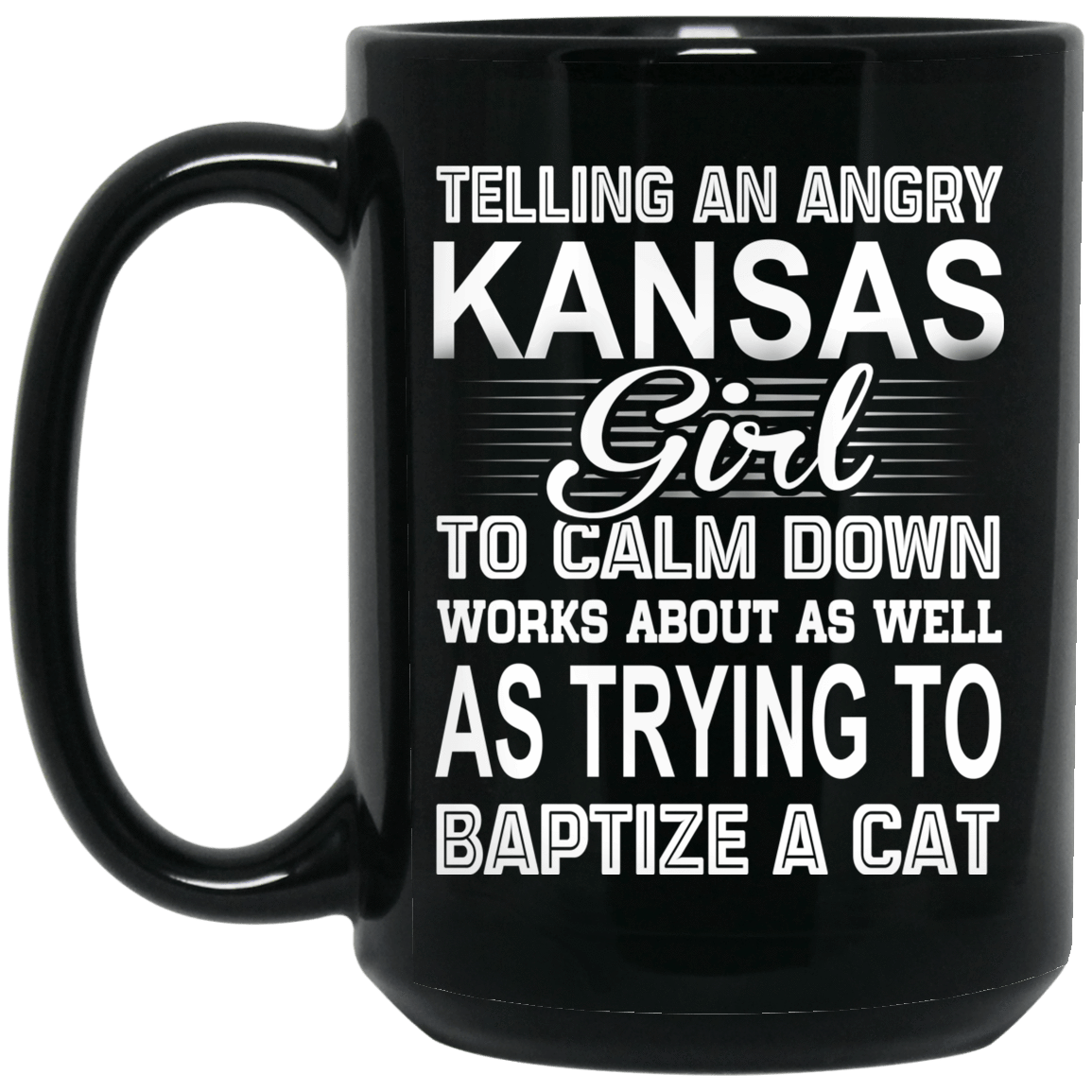Telling An Angry Kansas Girl To Calm Down Works About As Well As Trying To Baptize A Cat Mug 1066-10182-76151644-49311 - Tee Ript