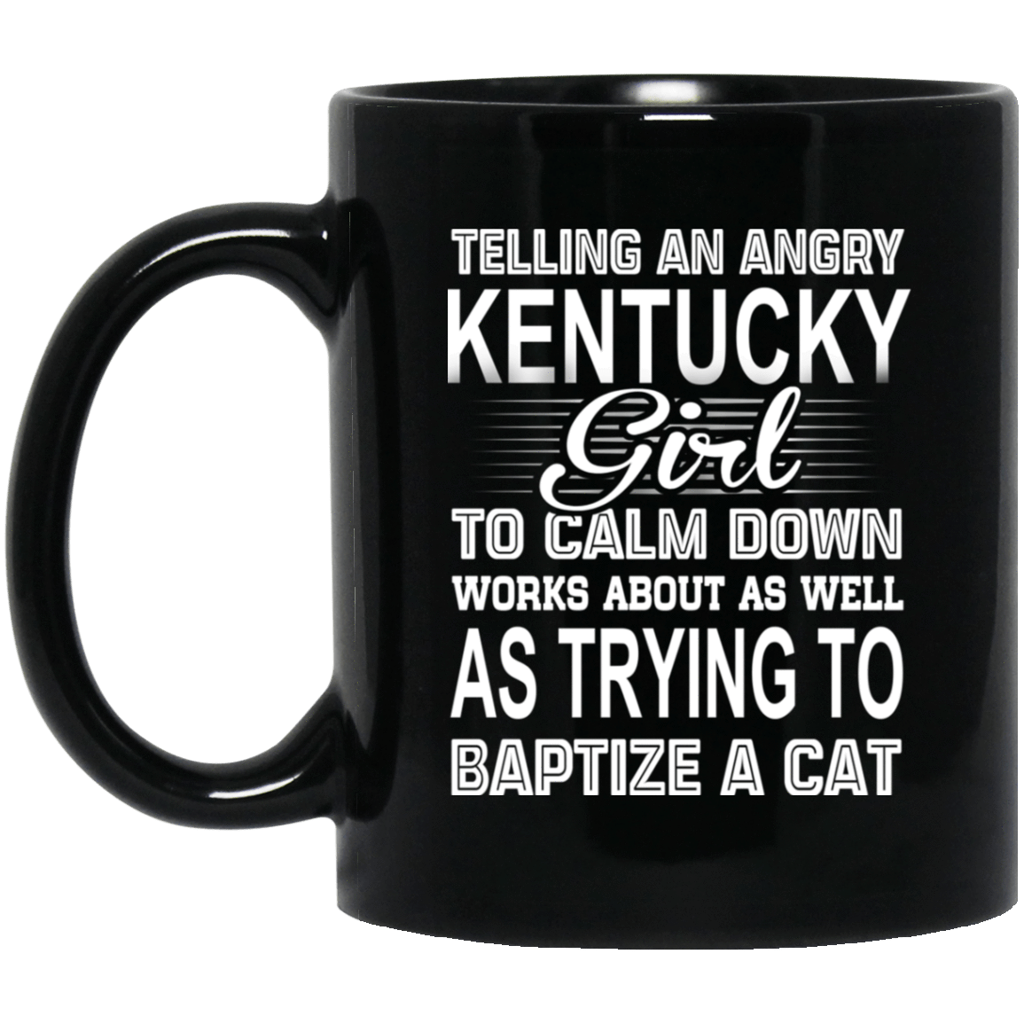Telling An Angry Kentucky Girl To Calm Down Works About As Well As Trying To Baptize A Cat Mug 1065-10181-76151641-49307 - Tee Ript
