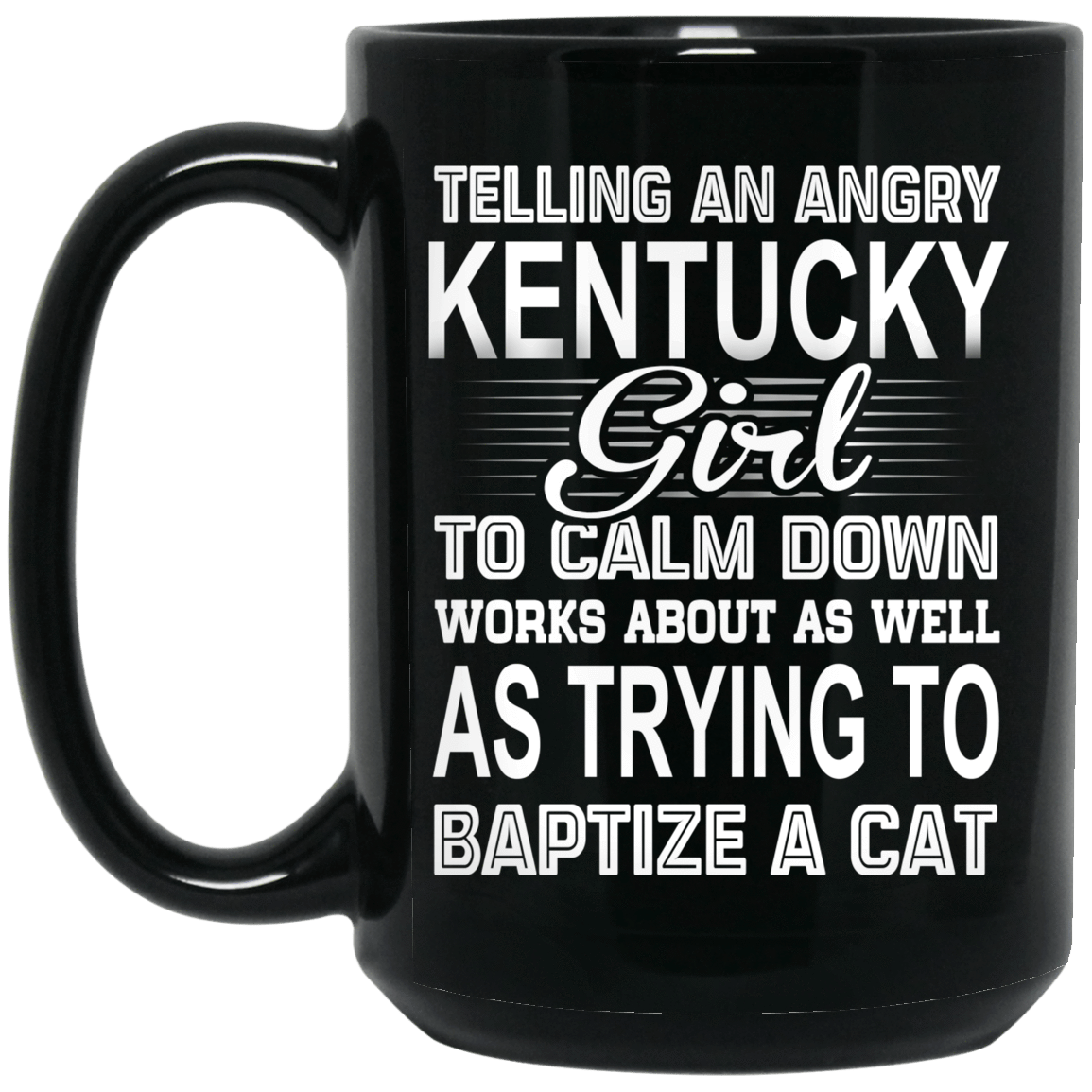 Telling An Angry Kentucky Girl To Calm Down Works About As Well As Trying To Baptize A Cat Mug 1066-10182-76151642-49311 - Tee Ript