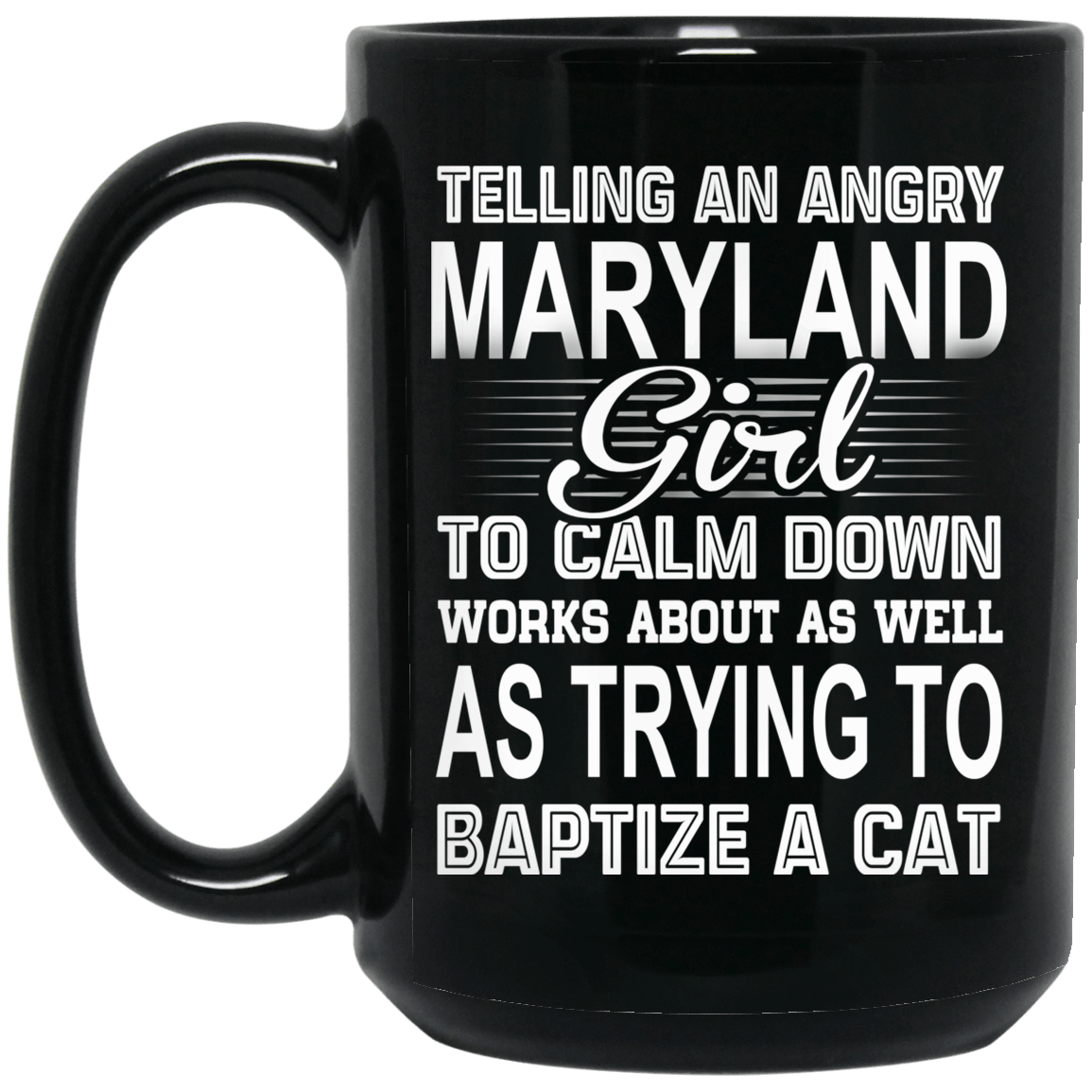Telling An Angry Maryland Girl To Calm Down Works About As Well As Trying To Baptize A Cat Mug 1066-10182-76151638-49311 - Tee Ript